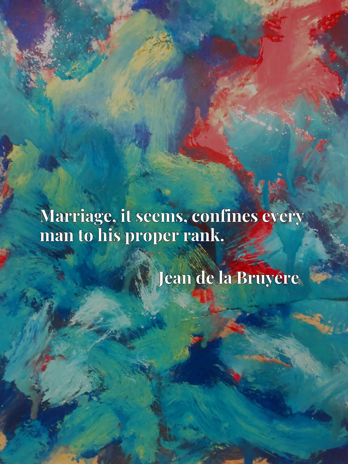 Quote Picture :Marriage, it seems, confines every man to his proper rank.