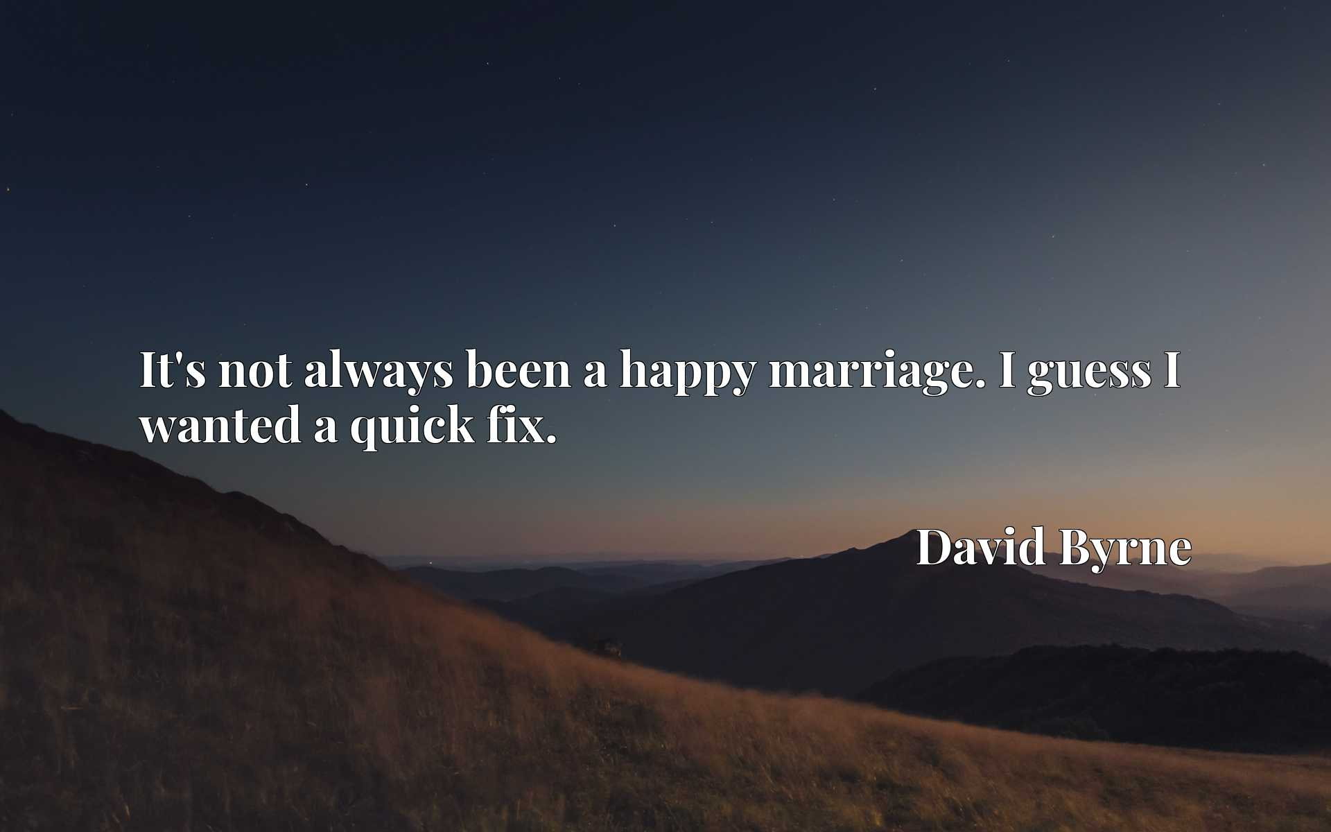 Quote Picture :It's not always been a happy marriage. I guess I wanted a quick fix.