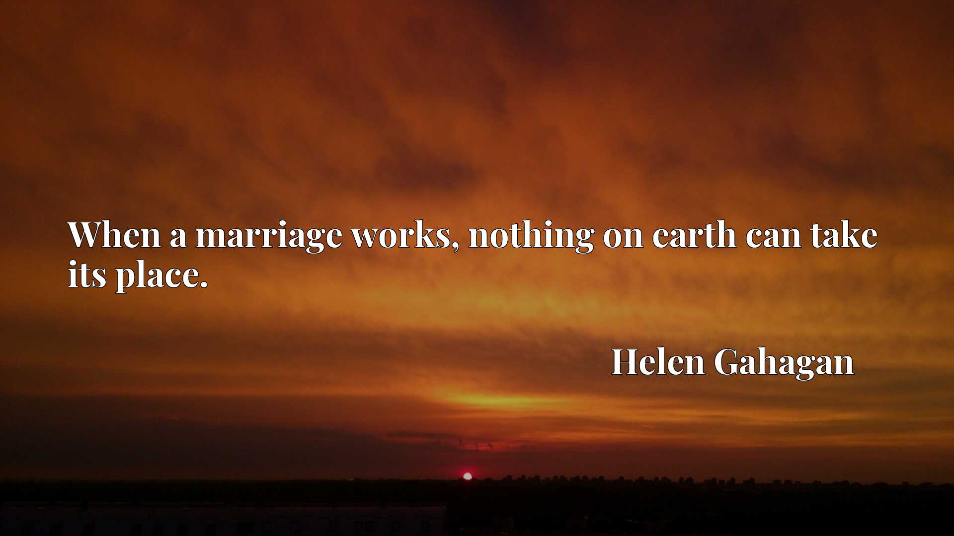 Quote Picture :When a marriage works, nothing on earth can take its place.