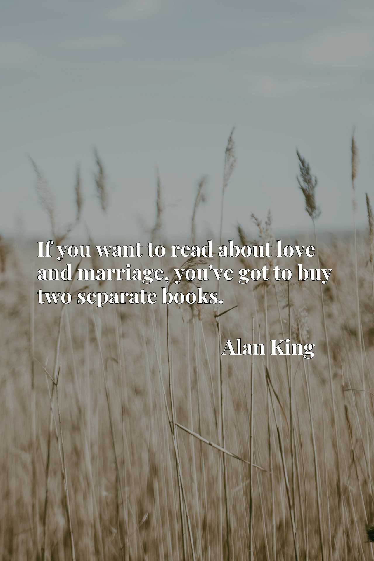 Quote Picture :If you want to read about love and marriage, you've got to buy two separate books.