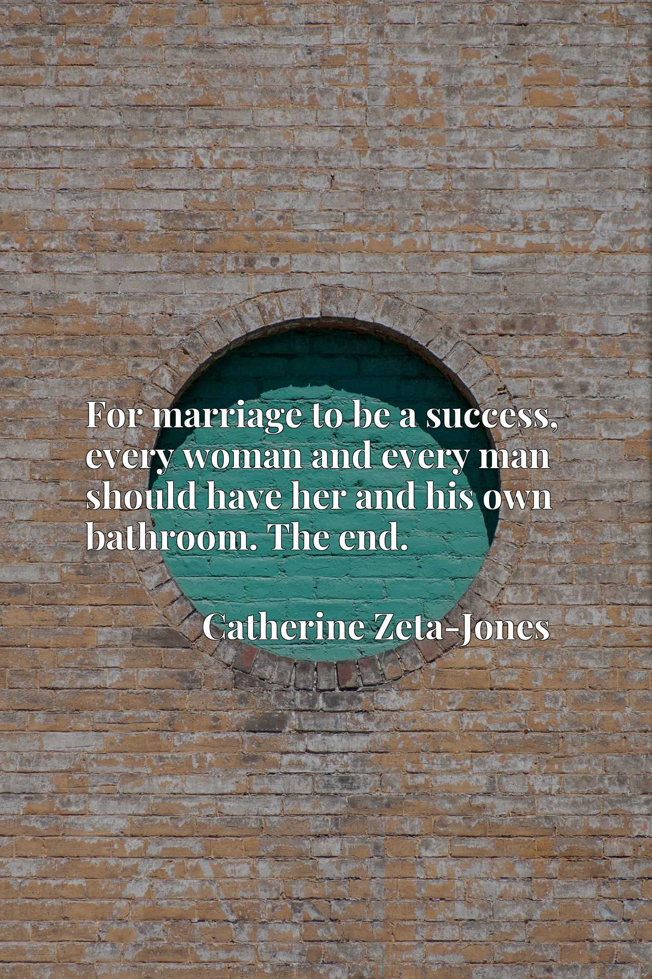 Quote Picture :For marriage to be a success, every woman and every man should have her and his own bathroom. The end.