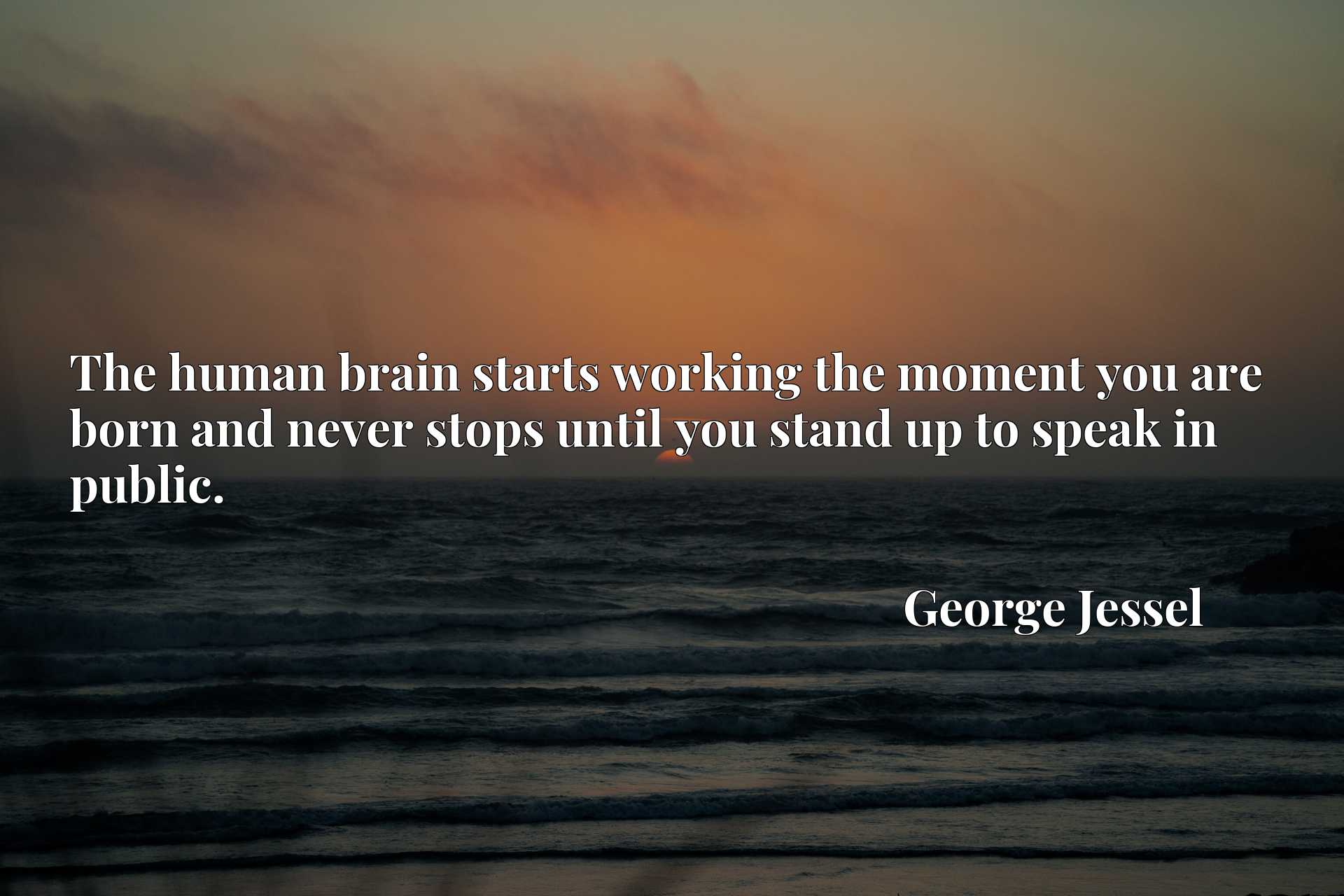 Quote Picture :The human brain starts working the moment you are born and never stops until you stand up to speak in public.