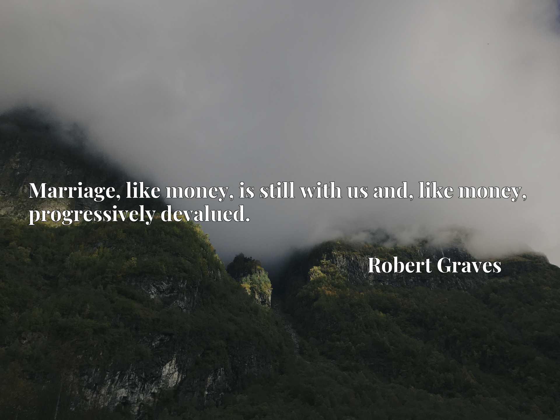 Quote Picture :Marriage, like money, is still with us and, like money, progressively devalued.