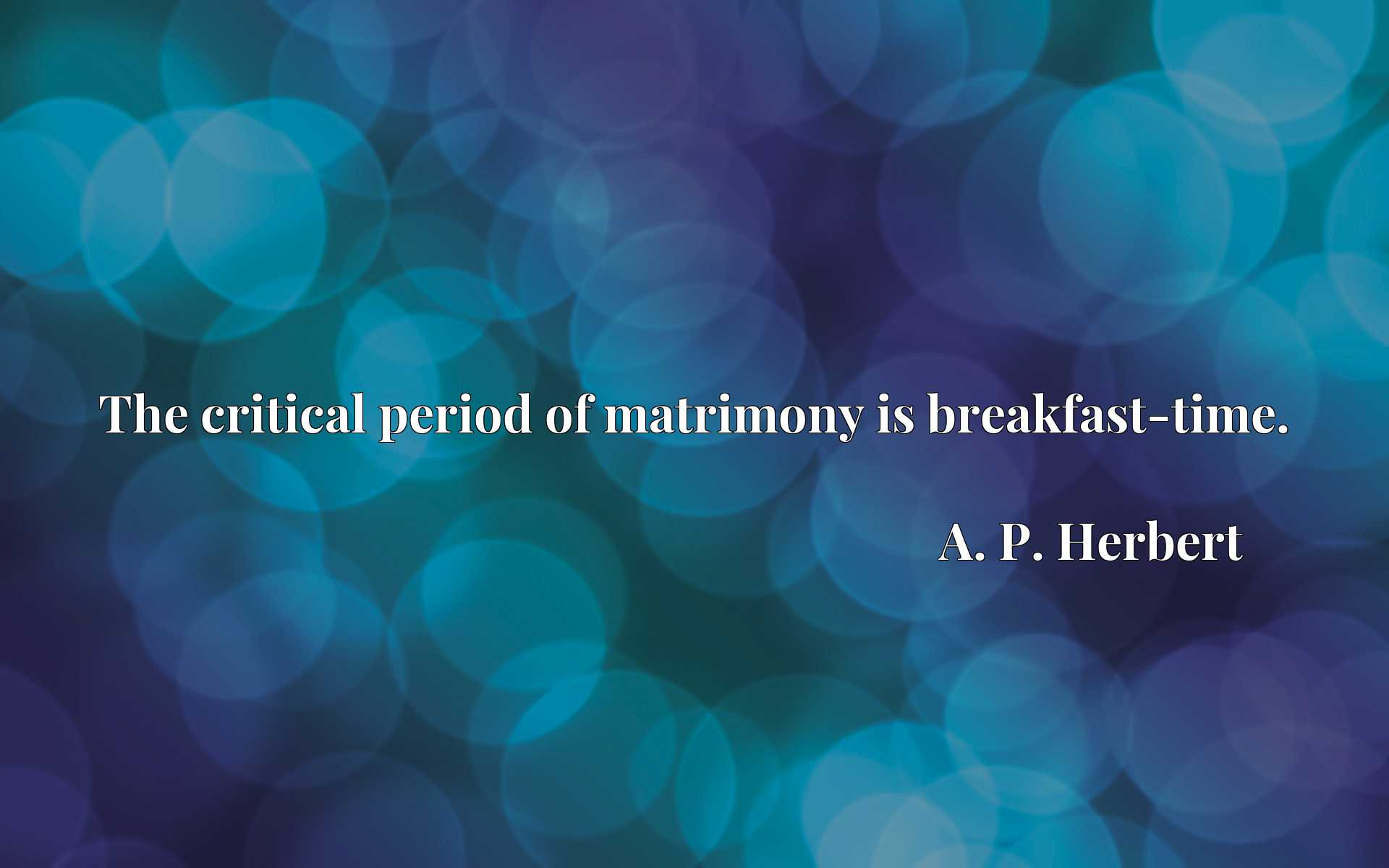 Quote Picture :The critical period of matrimony is breakfast-time.