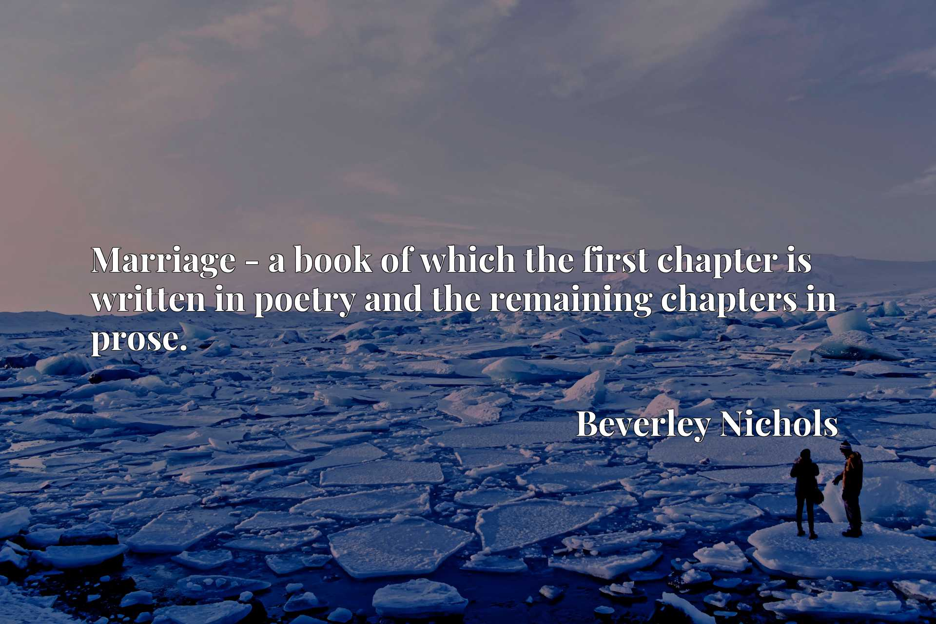 Quote Picture :Marriage - a book of which the first chapter is written in poetry and the remaining chapters in prose.