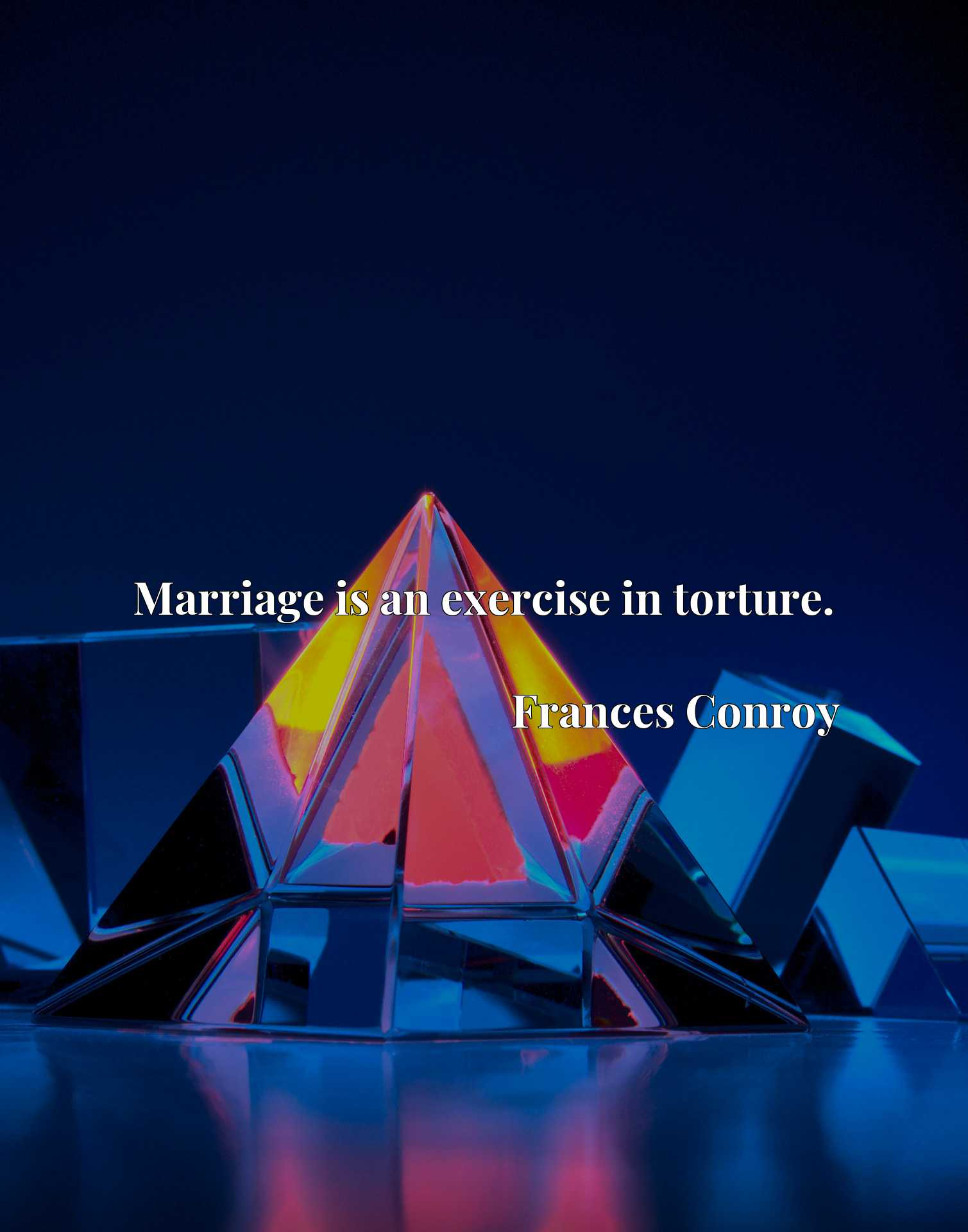 Quote Picture :Marriage is an exercise in torture.