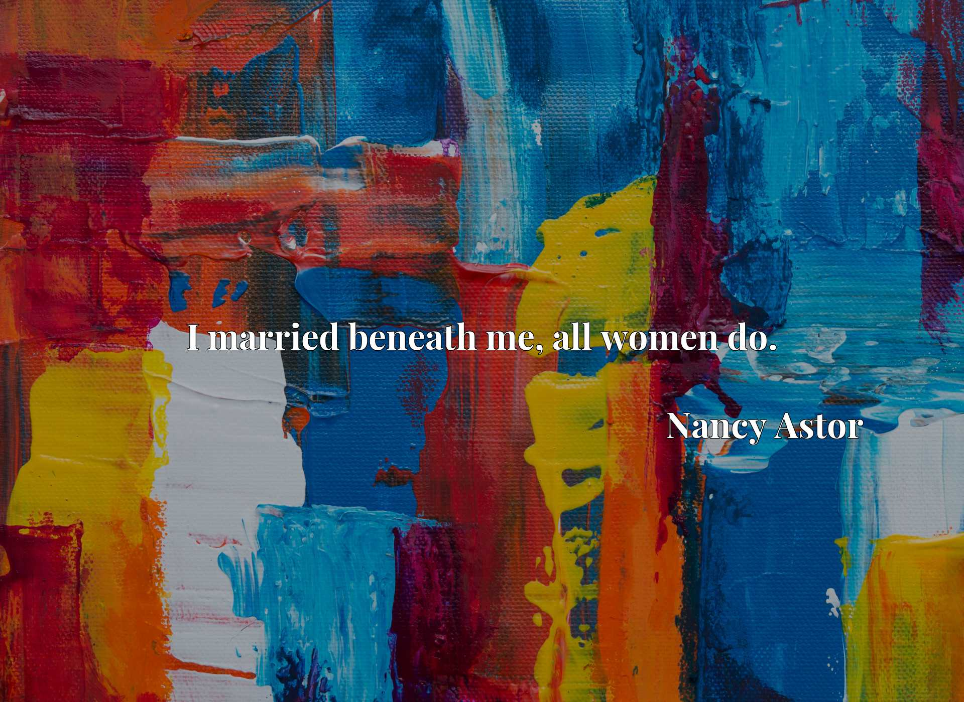 Quote Picture :I married beneath me, all women do.