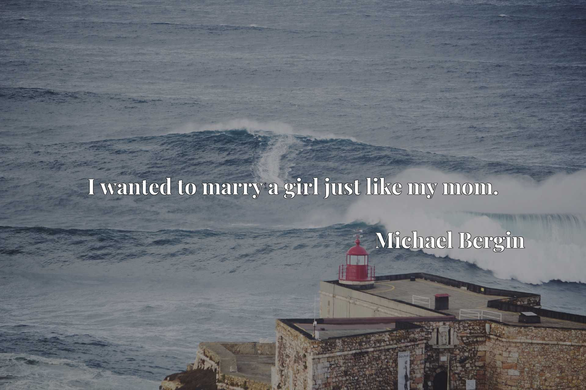Quote Picture :I wanted to marry a girl just like my mom.