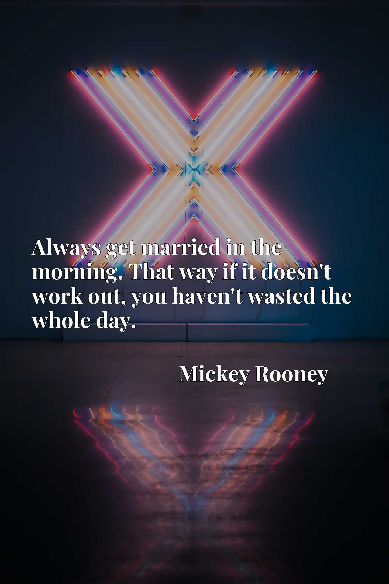 Quote Picture :Always get married in the morning. That way if it doesn't work out, you haven't wasted the whole day.