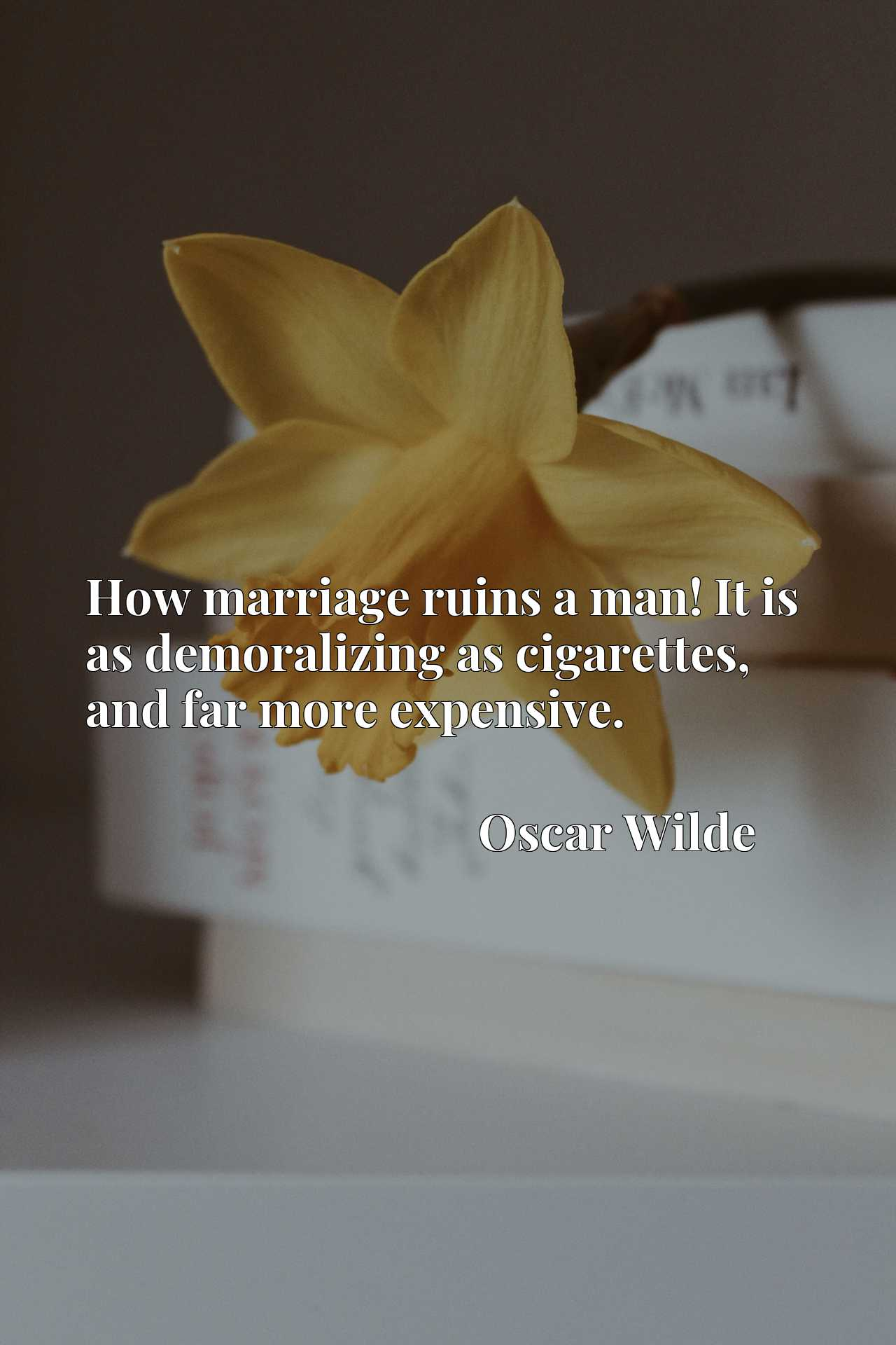 Quote Picture :How marriage ruins a man! It is as demoralizing as cigarettes, and far more expensive.