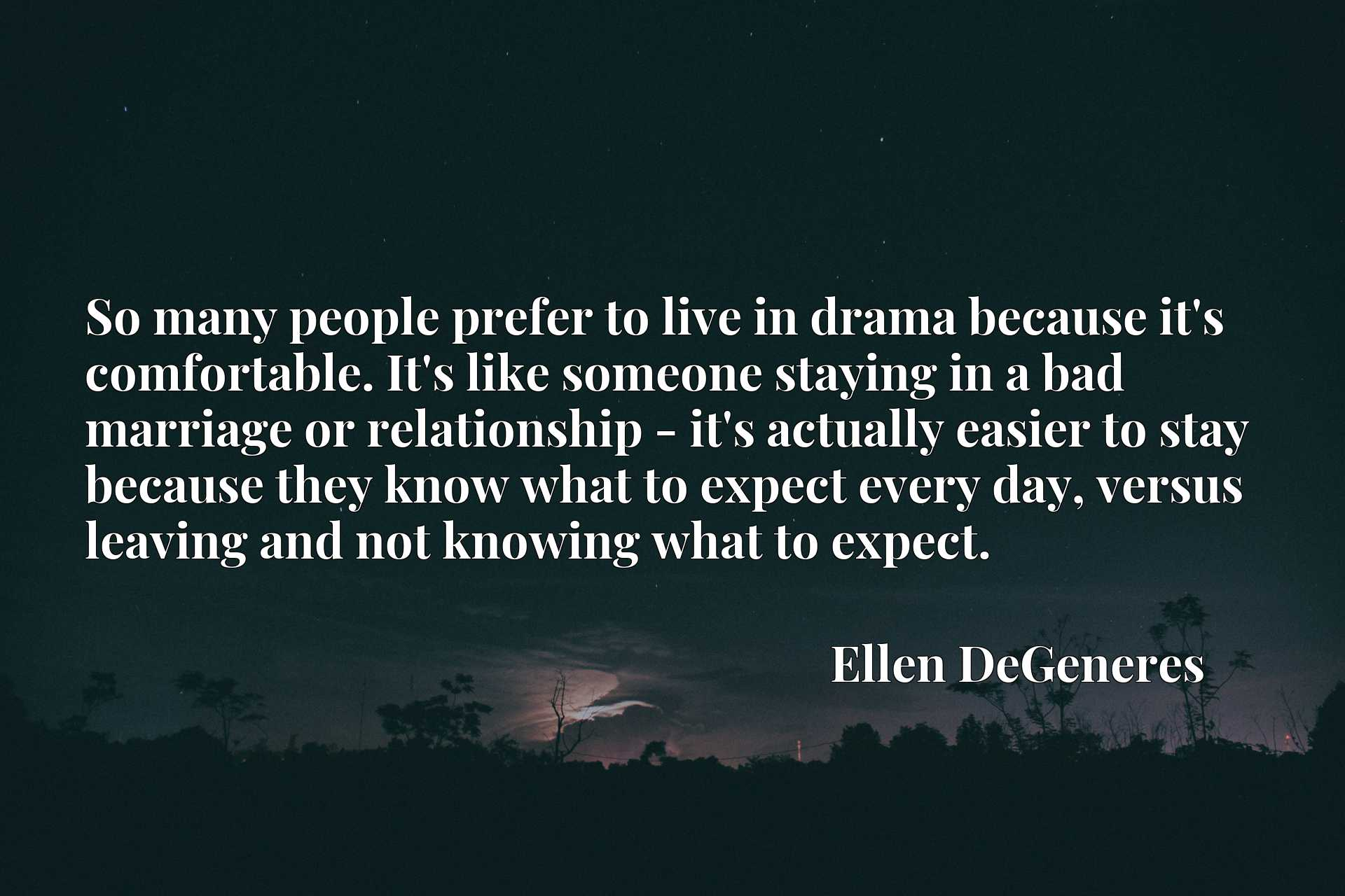 Quote Picture :So many people prefer to live in drama because it's comfortable. It's like someone staying in a bad marriage or relationship - it's actually easier to stay because they know what to expect every day, versus leaving and not knowing what to expect.