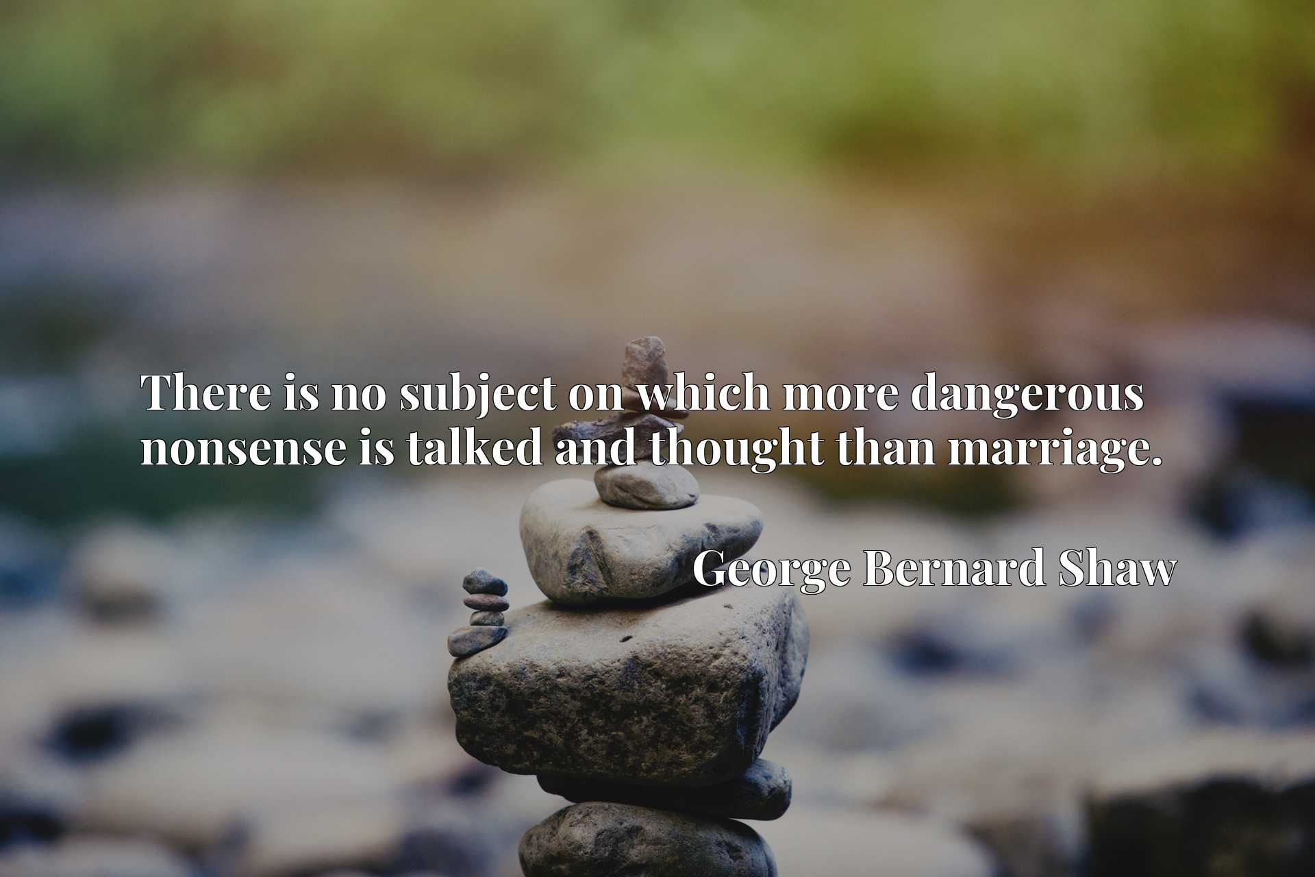 Quote Picture :There is no subject on which more dangerous nonsense is talked and thought than marriage.