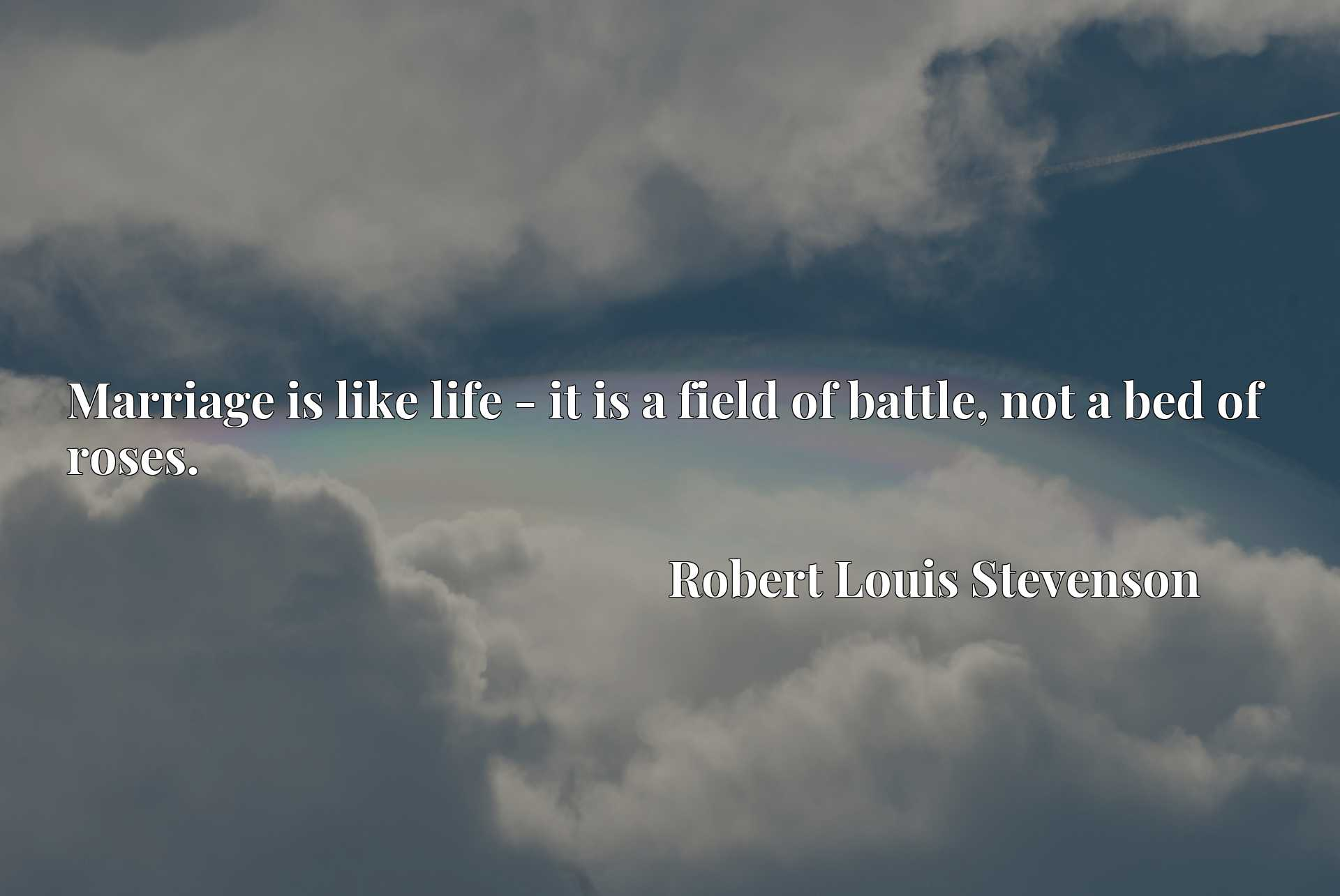 Quote Picture :Marriage is like life - it is a field of battle, not a bed of roses.