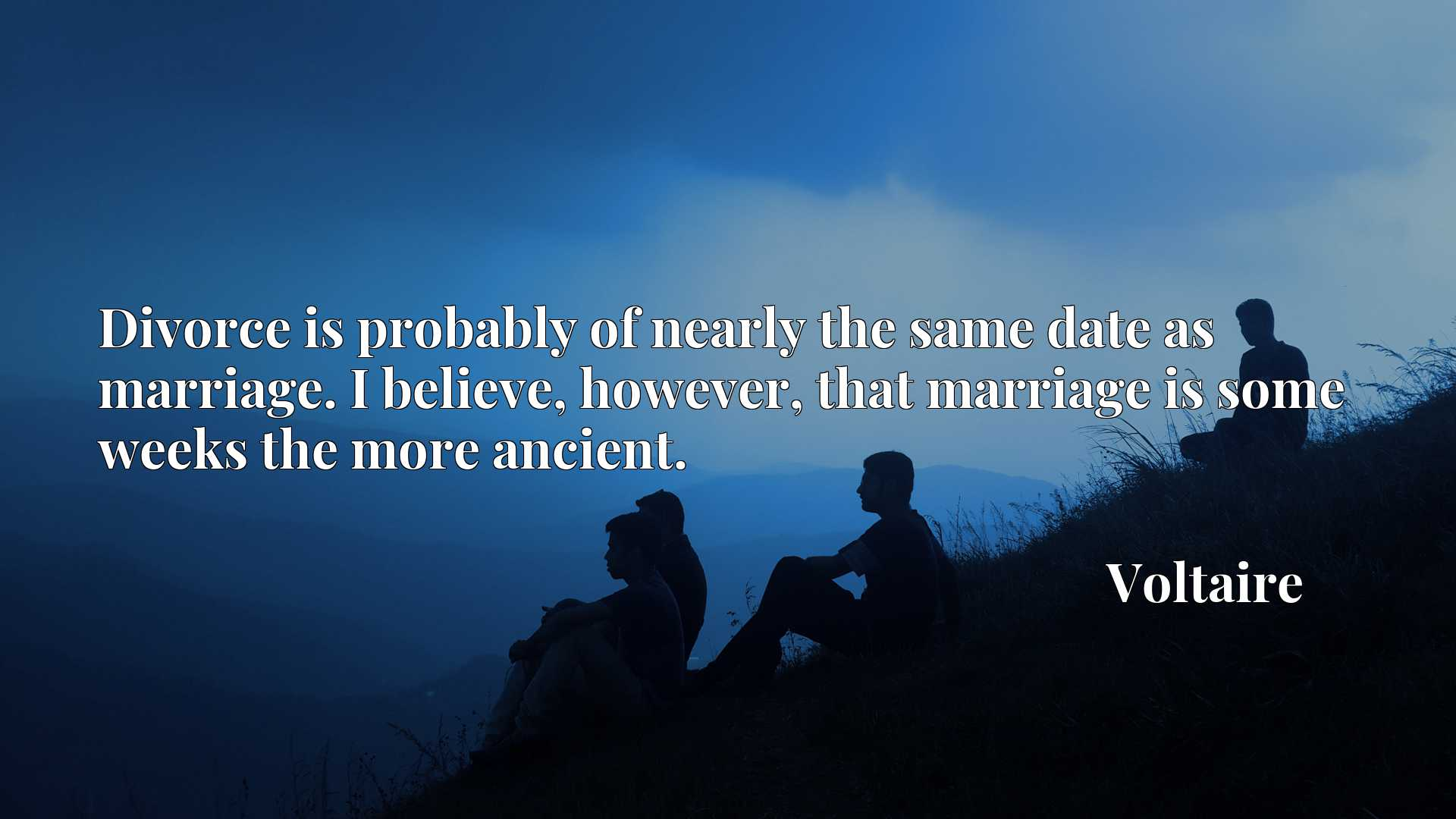 Quote Picture :Divorce is probably of nearly the same date as marriage. I believe, however, that marriage is some weeks the more ancient.