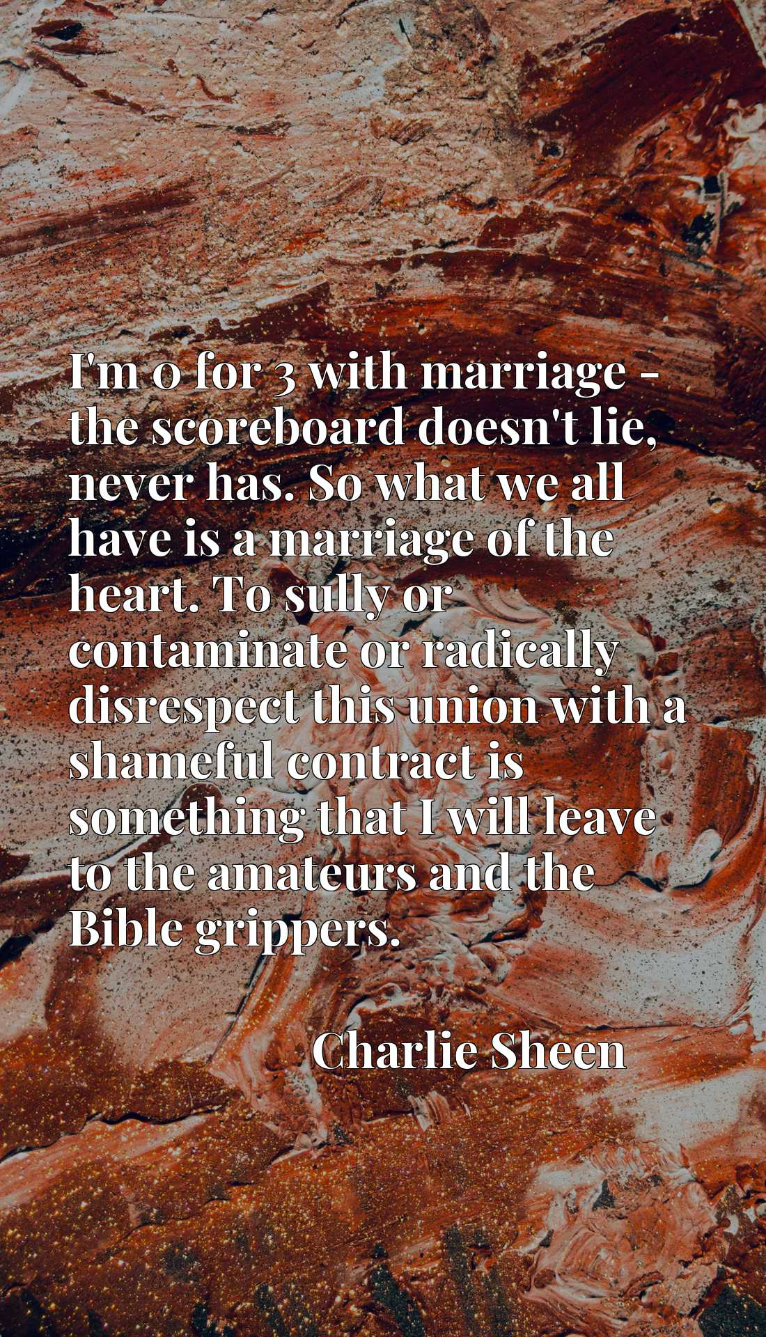 Quote Picture :I'm 0 for 3 with marriage - the scoreboard doesn't lie, never has. So what we all have is a marriage of the heart. To sully or contaminate or radically disrespect this union with a shameful contract is something that I will leave to the amateurs and the Bible grippers.