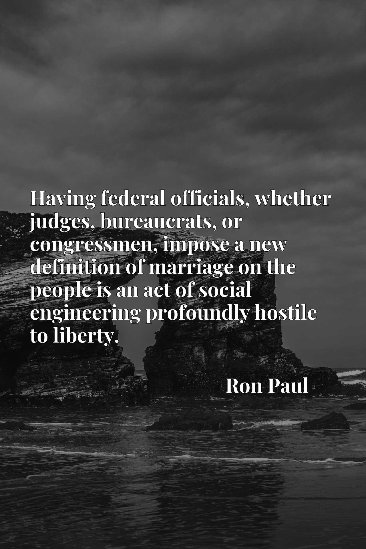 Quote Picture :Having federal officials, whether judges, bureaucrats, or congressmen, impose a new definition of marriage on the people is an act of social engineering profoundly hostile to liberty.