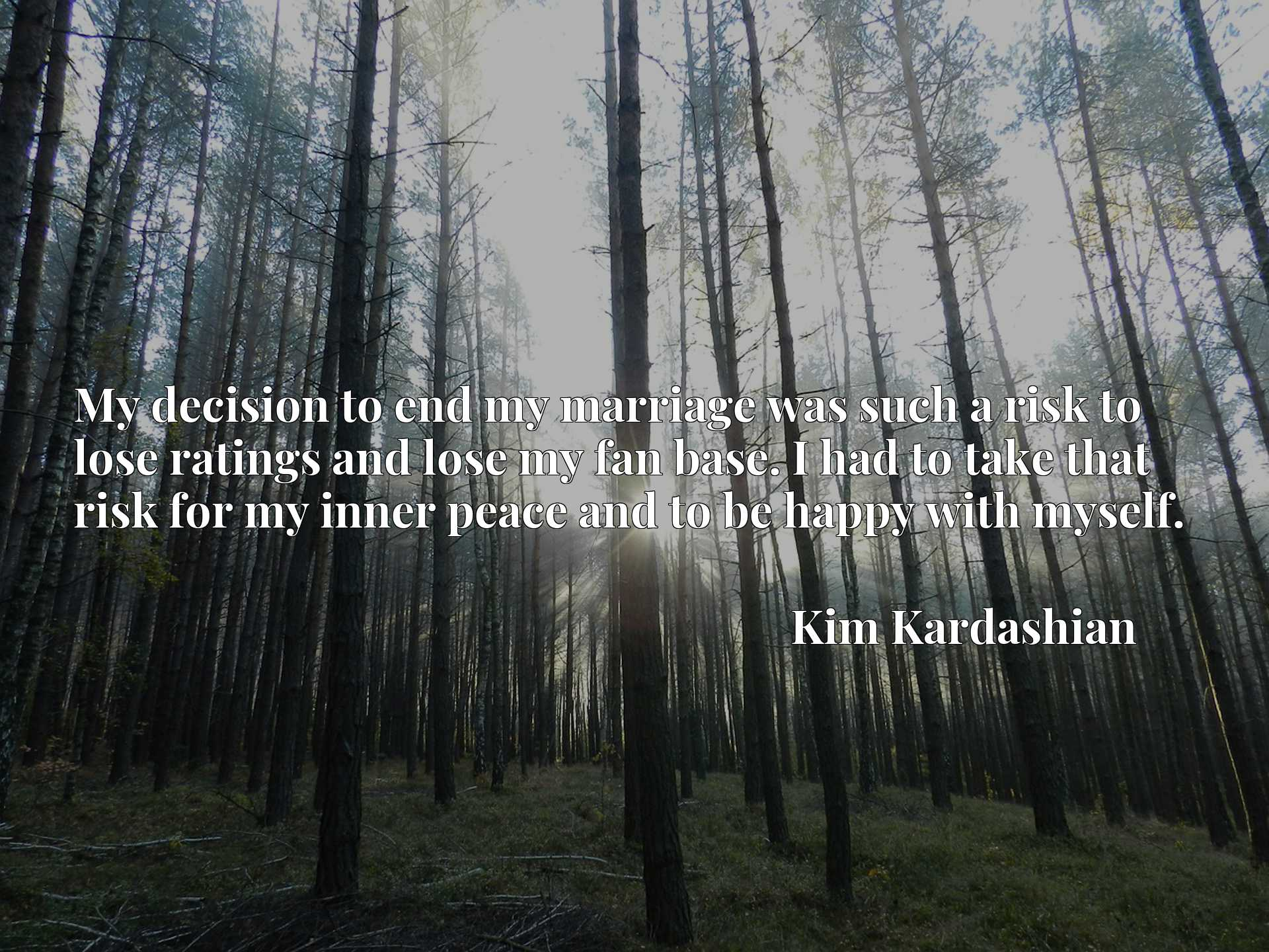Quote Picture :My decision to end my marriage was such a risk to lose ratings and lose my fan base. I had to take that risk for my inner peace and to be happy with myself.