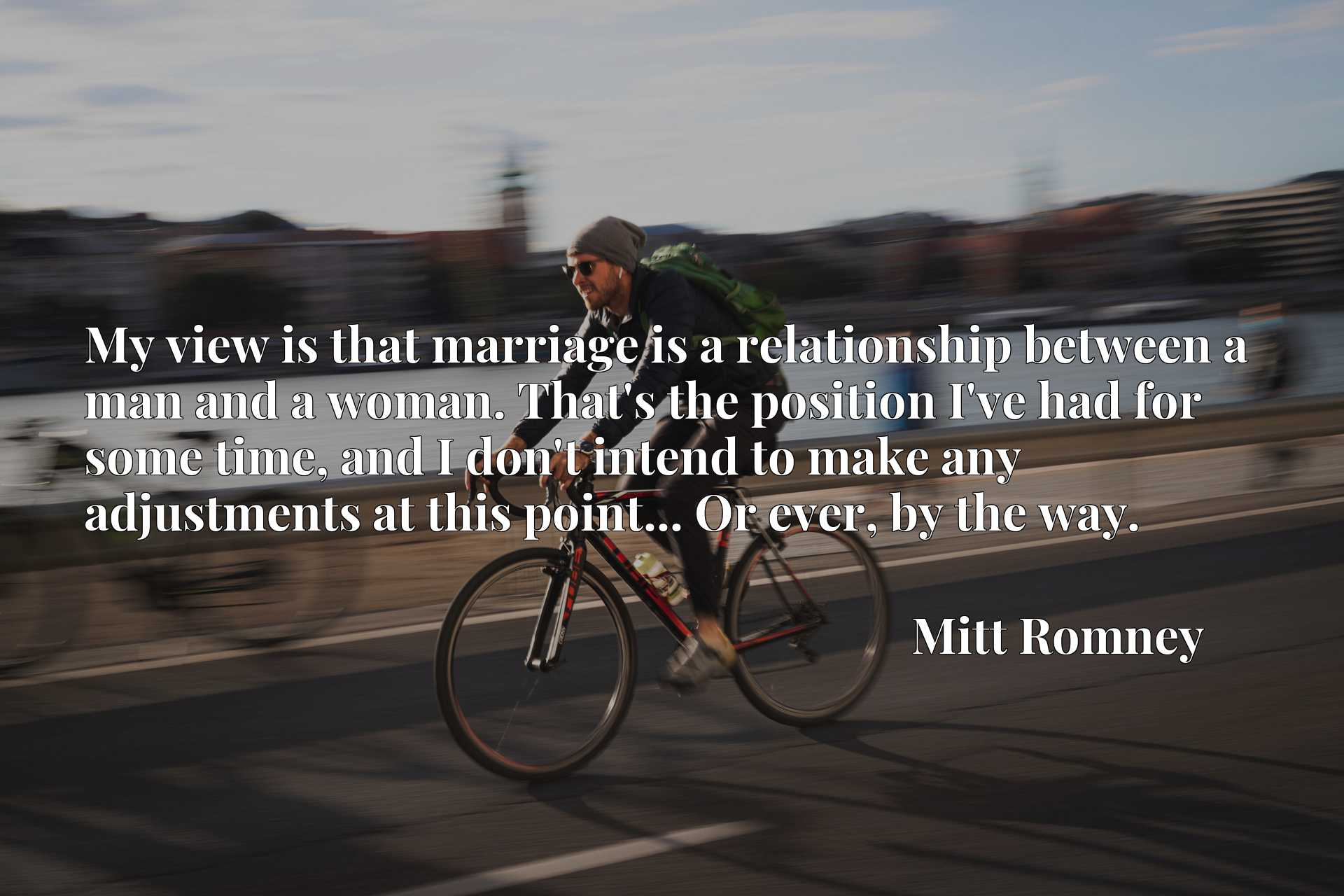 Quote Picture :My view is that marriage is a relationship between a man and a woman. That's the position I've had for some time, and I don't intend to make any adjustments at this point... Or ever, by the way.