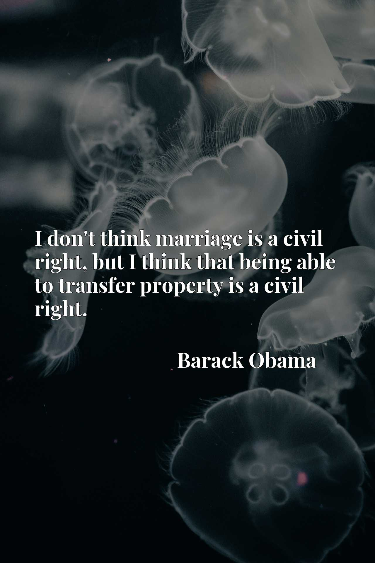 Quote Picture :I don't think marriage is a civil right, but I think that being able to transfer property is a civil right.