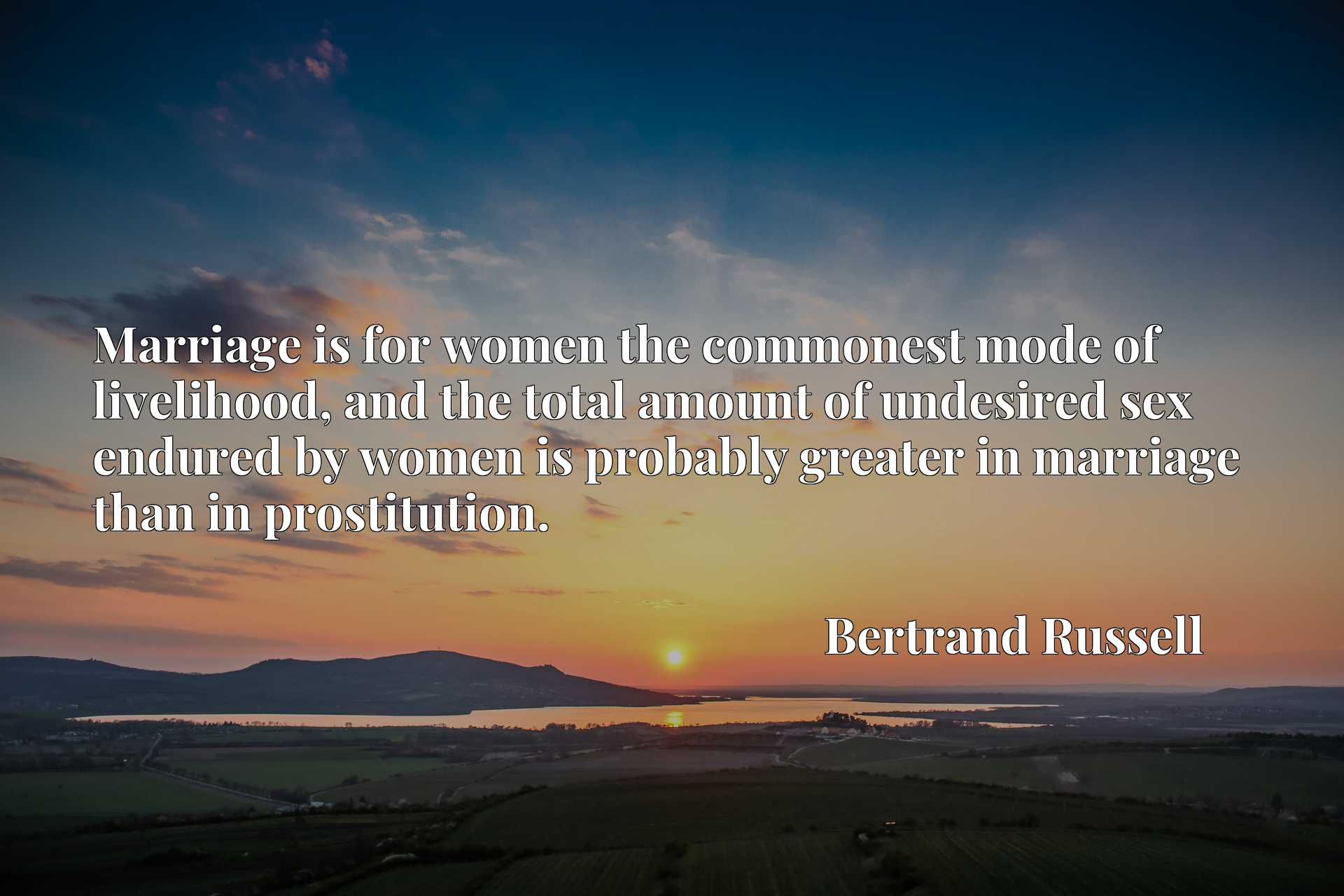 Quote Picture :Marriage is for women the commonest mode of livelihood, and the total amount of undesired sex endured by women is probably greater in marriage than in prostitution.