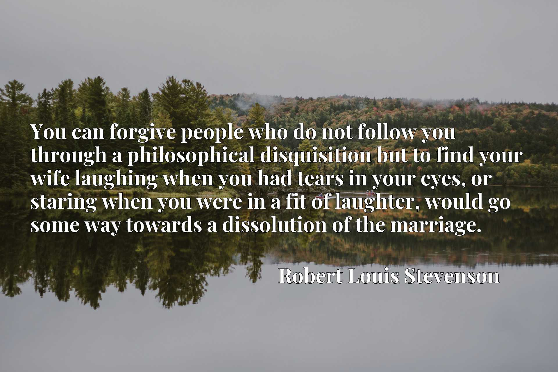 Quote Picture :You can forgive people who do not follow you through a philosophical disquisition but to find your wife laughing when you had tears in your eyes, or staring when you were in a fit of laughter, would go some way towards a dissolution of the marriage.