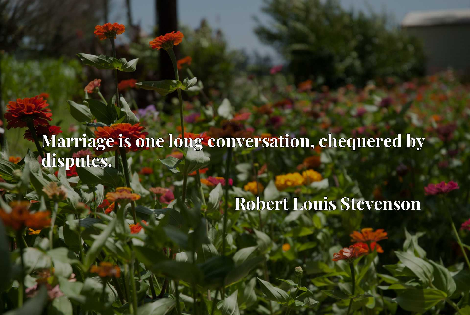 Quote Picture :Marriage is one long conversation, chequered by disputes.