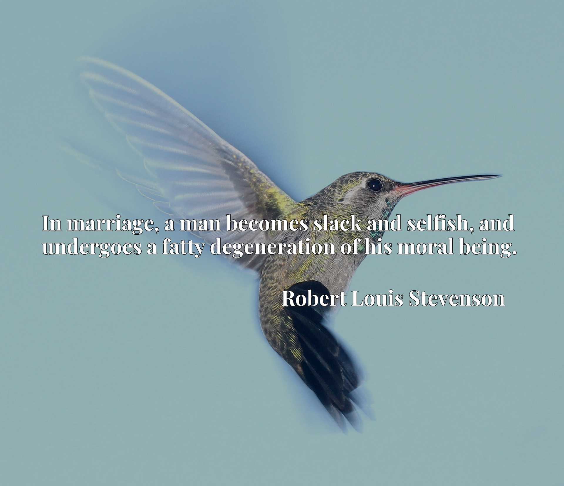 Quote Picture :In marriage, a man becomes slack and selfish, and undergoes a fatty degeneration of his moral being.