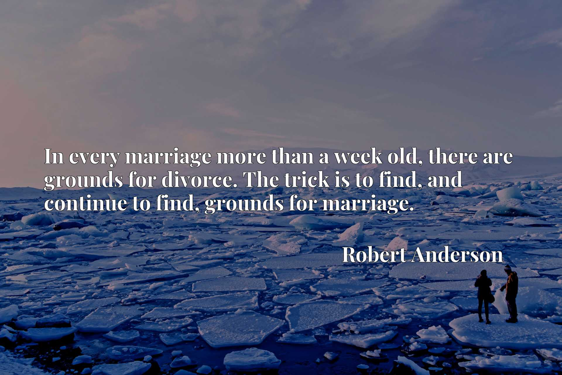 Quote Picture :In every marriage more than a week old, there are grounds for divorce. The trick is to find, and continue to find, grounds for marriage.