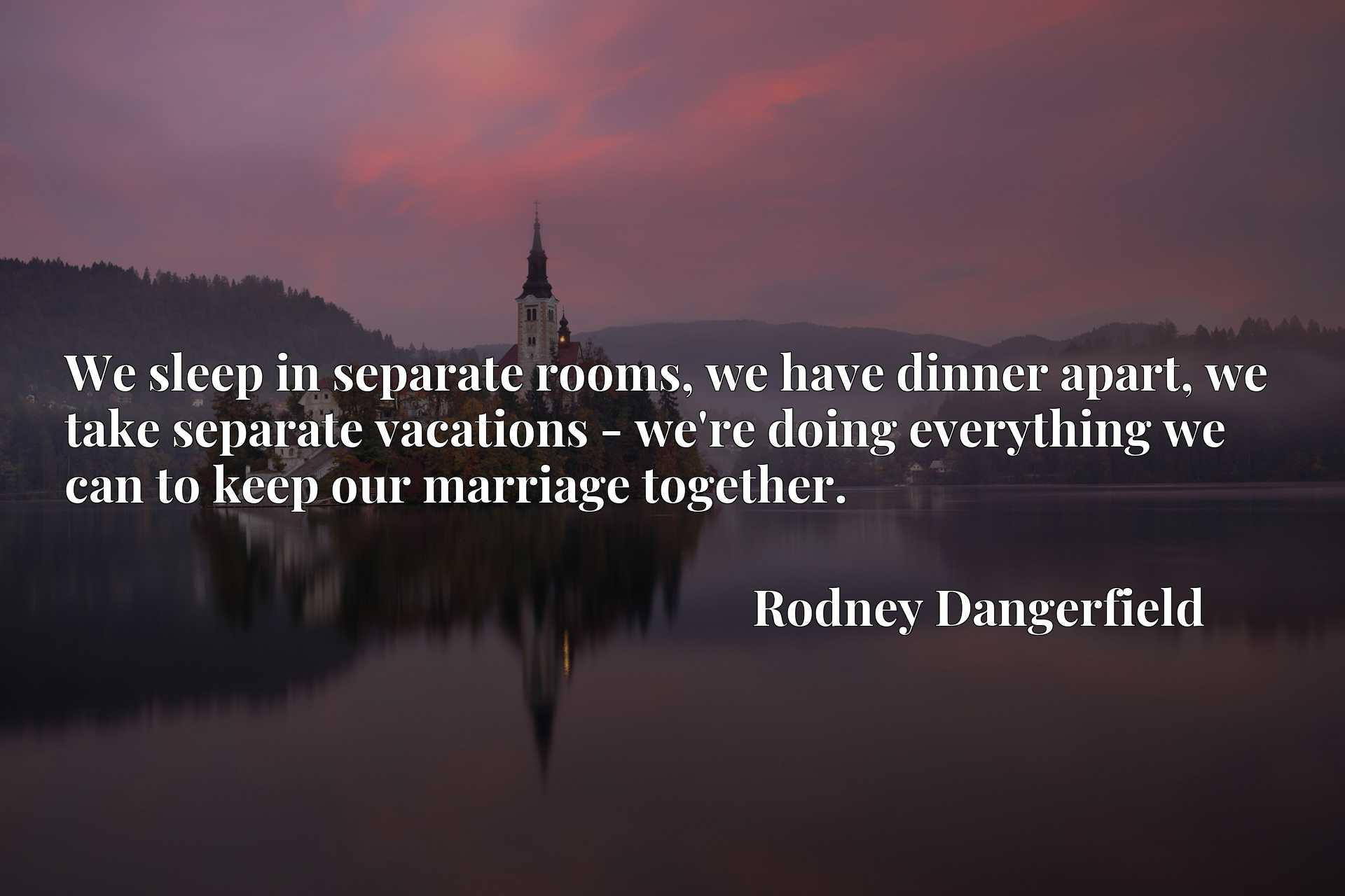 Quote Picture :We sleep in separate rooms, we have dinner apart, we take separate vacations - we're doing everything we can to keep our marriage together.