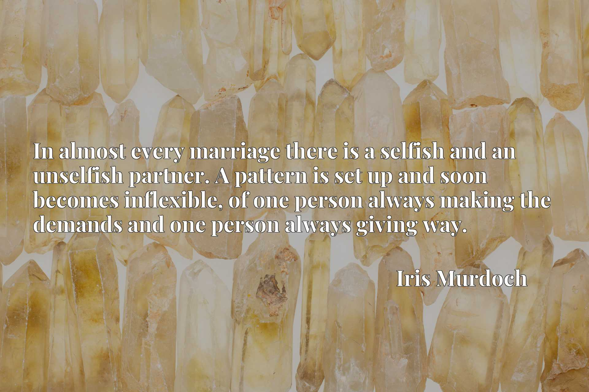 Quote Picture :In almost every marriage there is a selfish and an unselfish partner. A pattern is set up and soon becomes inflexible, of one person always making the demands and one person always giving way.