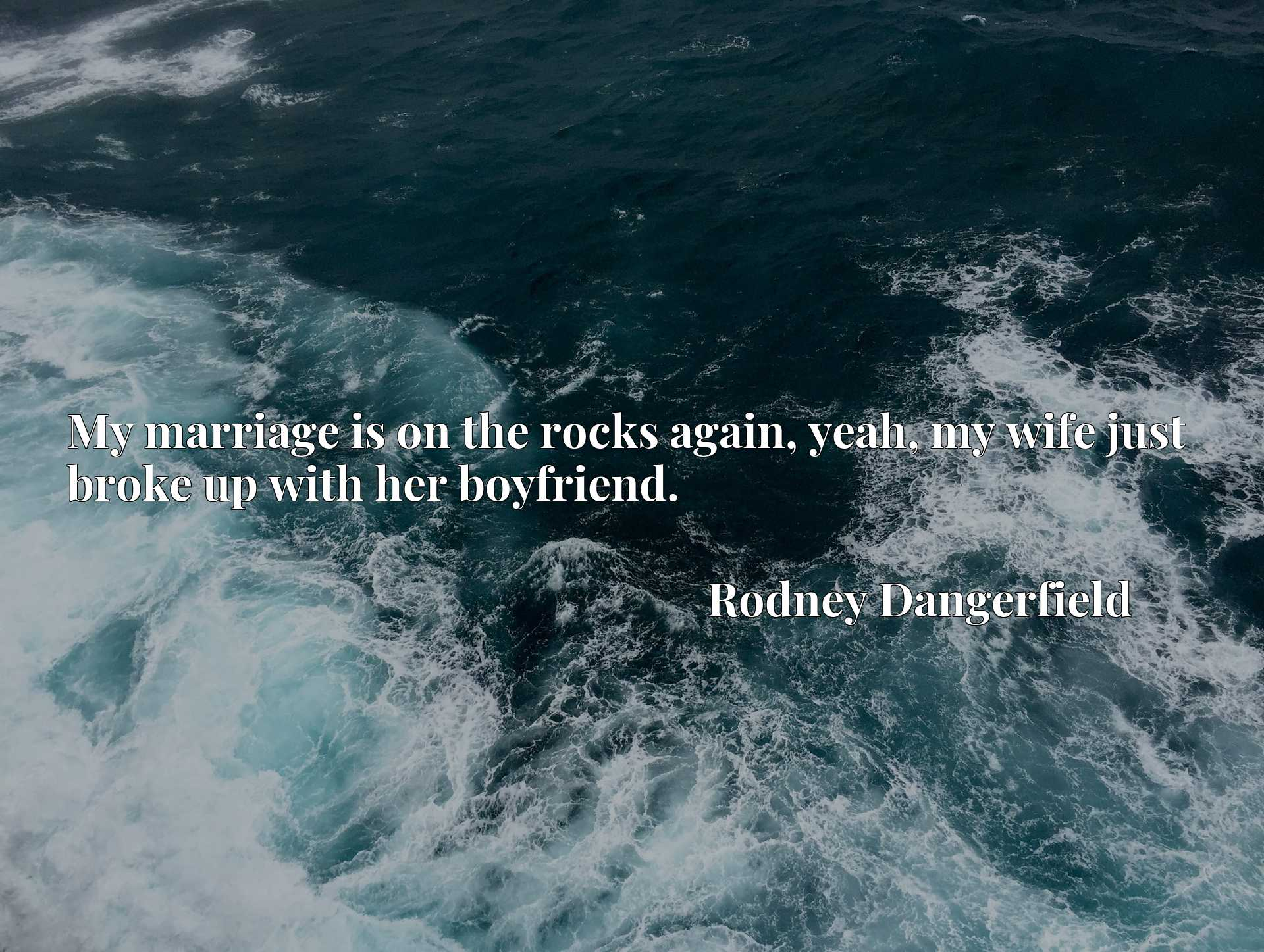 Quote Picture :My marriage is on the rocks again, yeah, my wife just broke up with her boyfriend.
