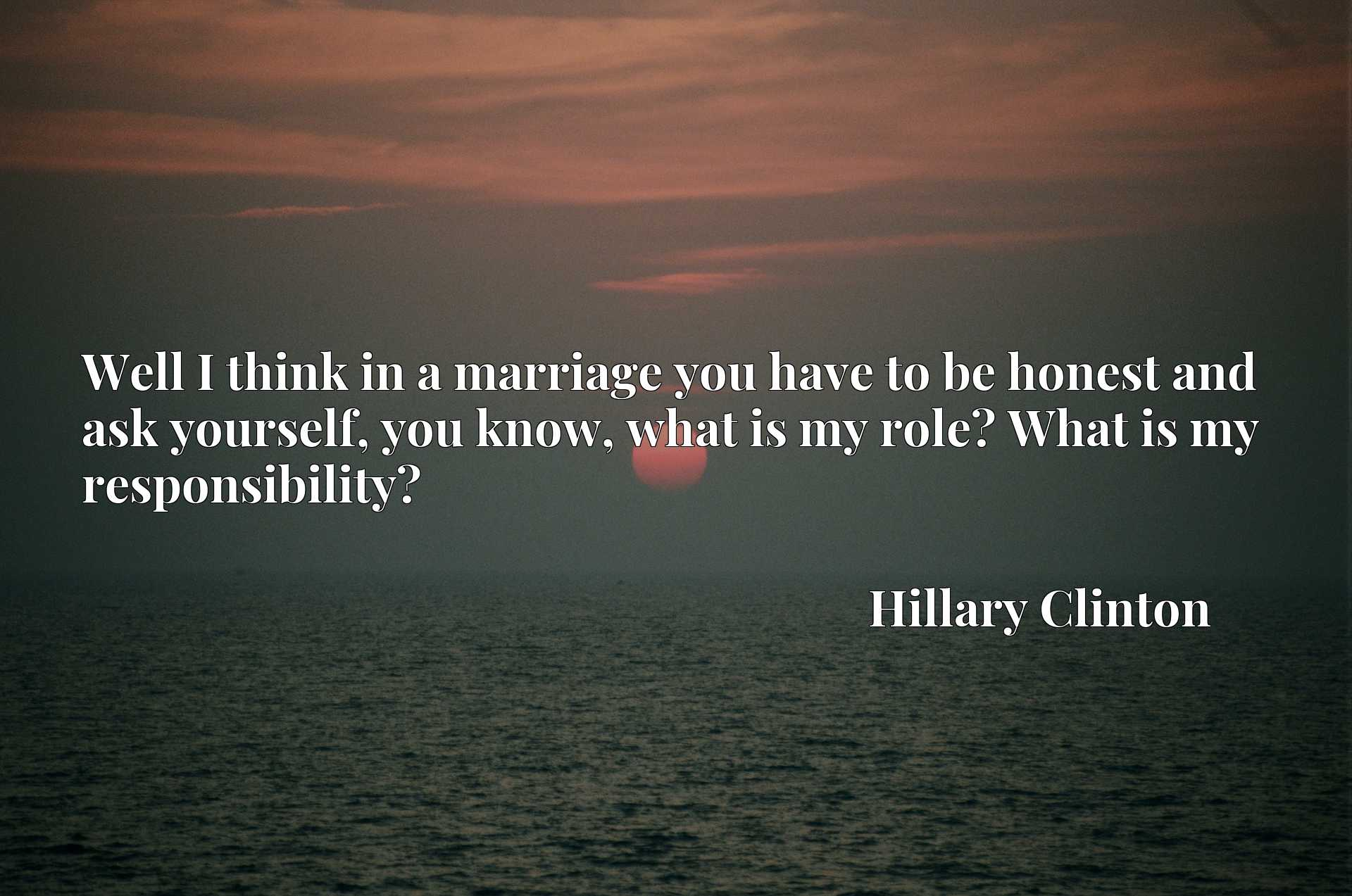 Quote Picture :Well I think in a marriage you have to be honest and ask yourself, you know, what is my role? What is my responsibility?
