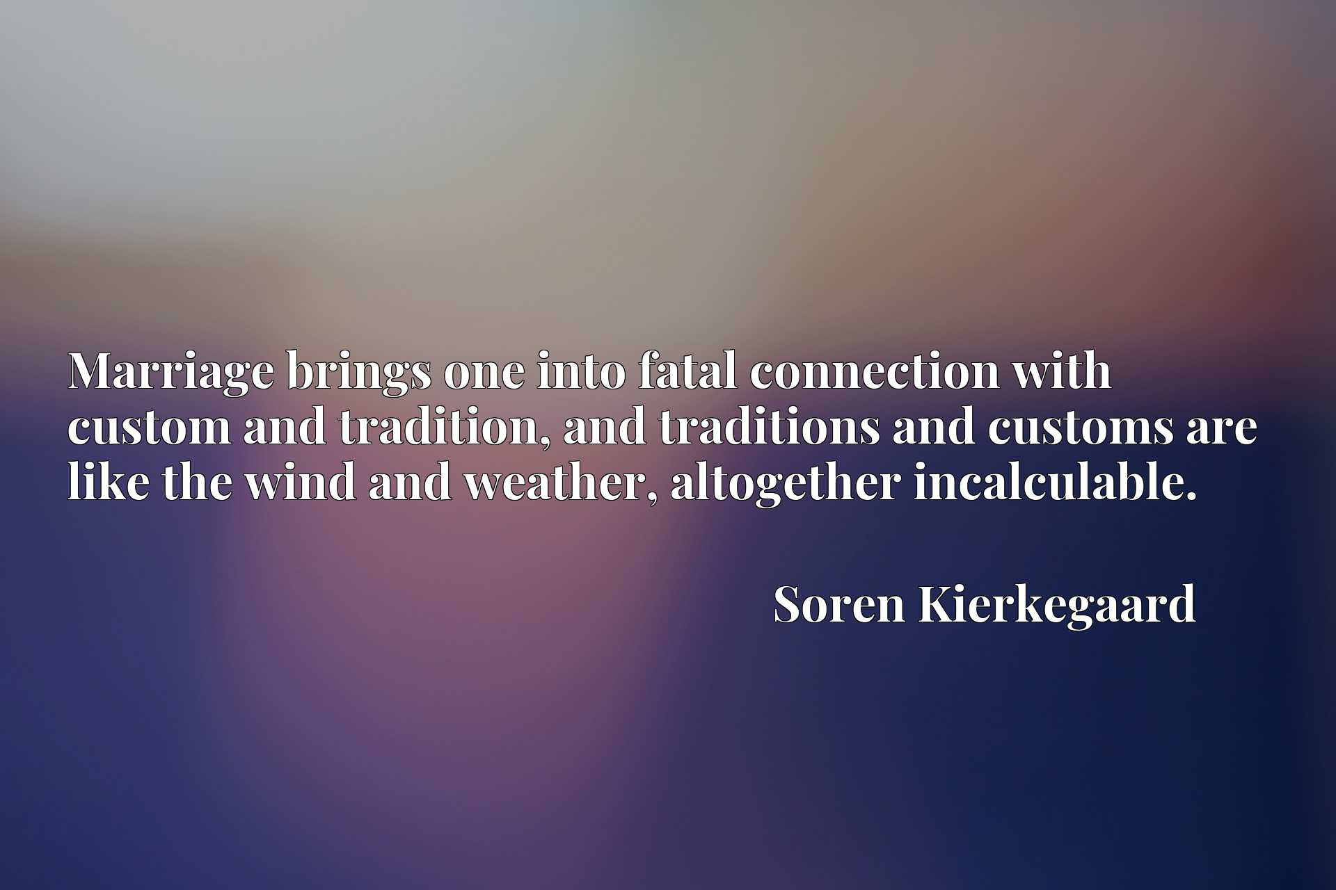 Quote Picture :Marriage brings one into fatal connection with custom and tradition, and traditions and customs are like the wind and weather, altogether incalculable.