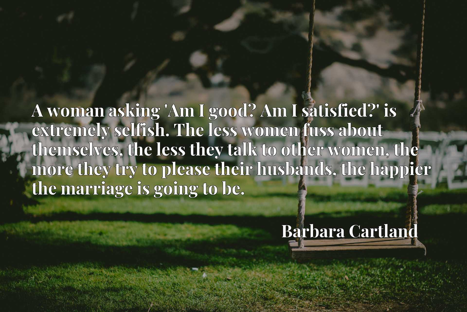 Quote Picture :A woman asking 'Am I good? Am I satisfied?' is extremely selfish. The less women fuss about themselves, the less they talk to other women, the more they try to please their husbands, the happier the marriage is going to be.