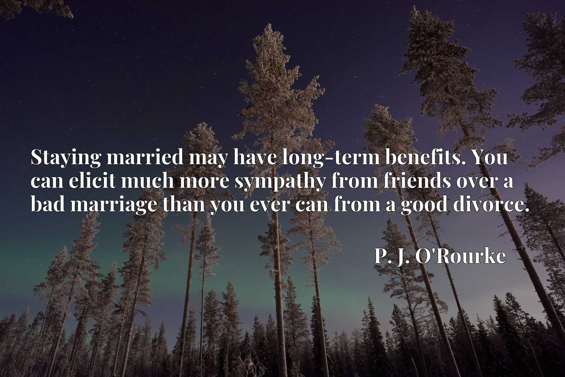 Quote Picture :Staying married may have long-term benefits. You can elicit much more sympathy from friends over a bad marriage than you ever can from a good divorce.