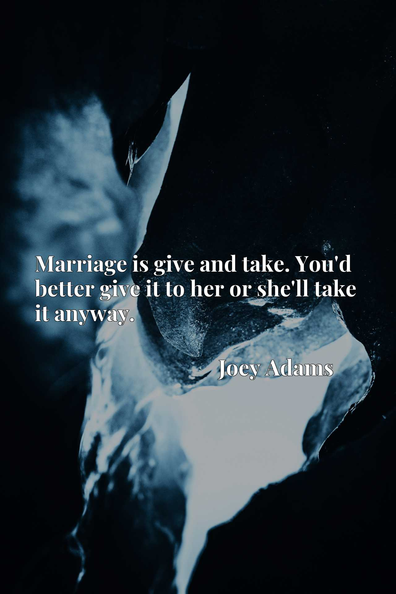 Quote Picture :Marriage is give and take. You'd better give it to her or she'll take it anyway.