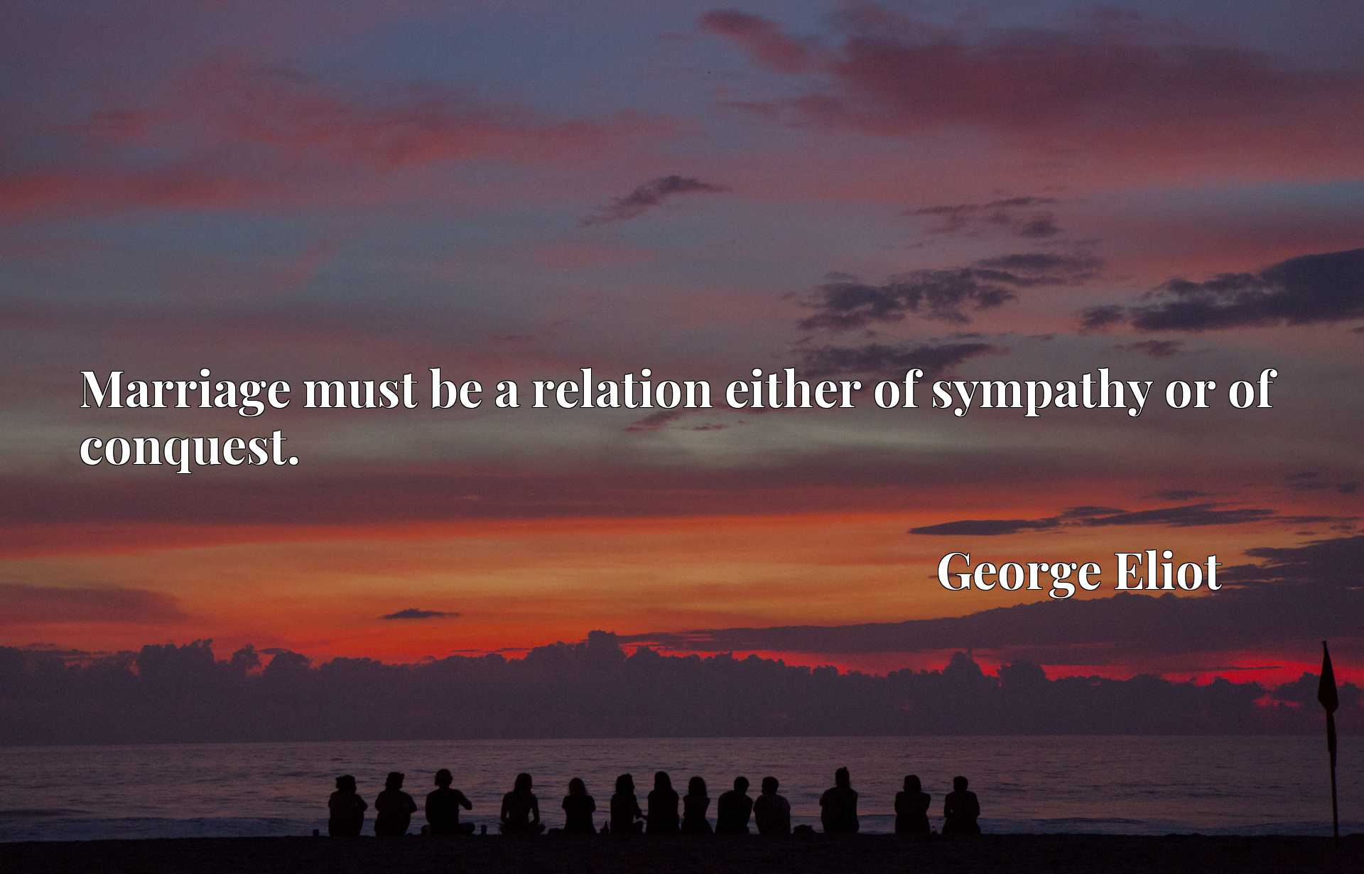 Quote Picture :Marriage must be a relation either of sympathy or of conquest.