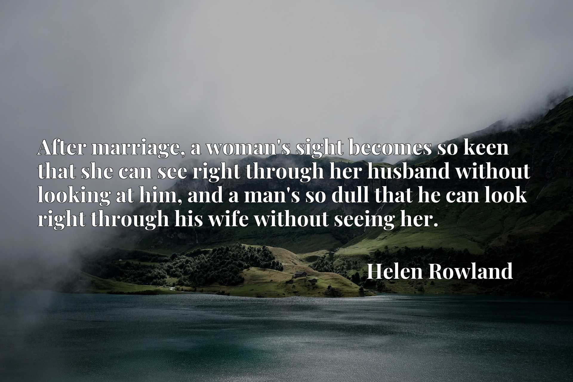 Quote Picture :After marriage, a woman's sight becomes so keen that she can see right through her husband without looking at him, and a man's so dull that he can look right through his wife without seeing her.