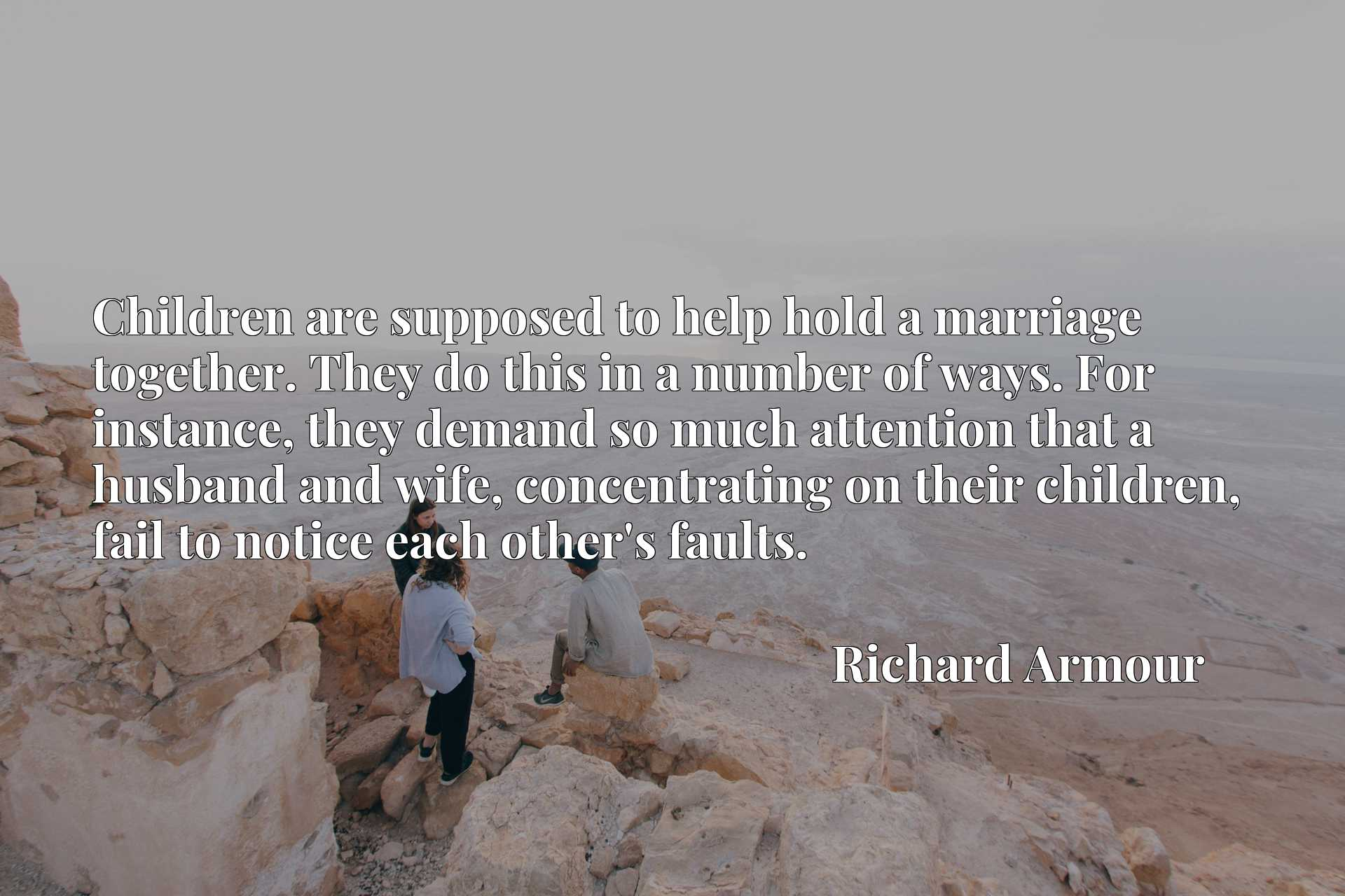 Children are supposed to help hold a marriage together. They do this in a number of ways. For instance, they demand so much attention that a husband and wife, concentrating on their children, fail to notice each other's faults.