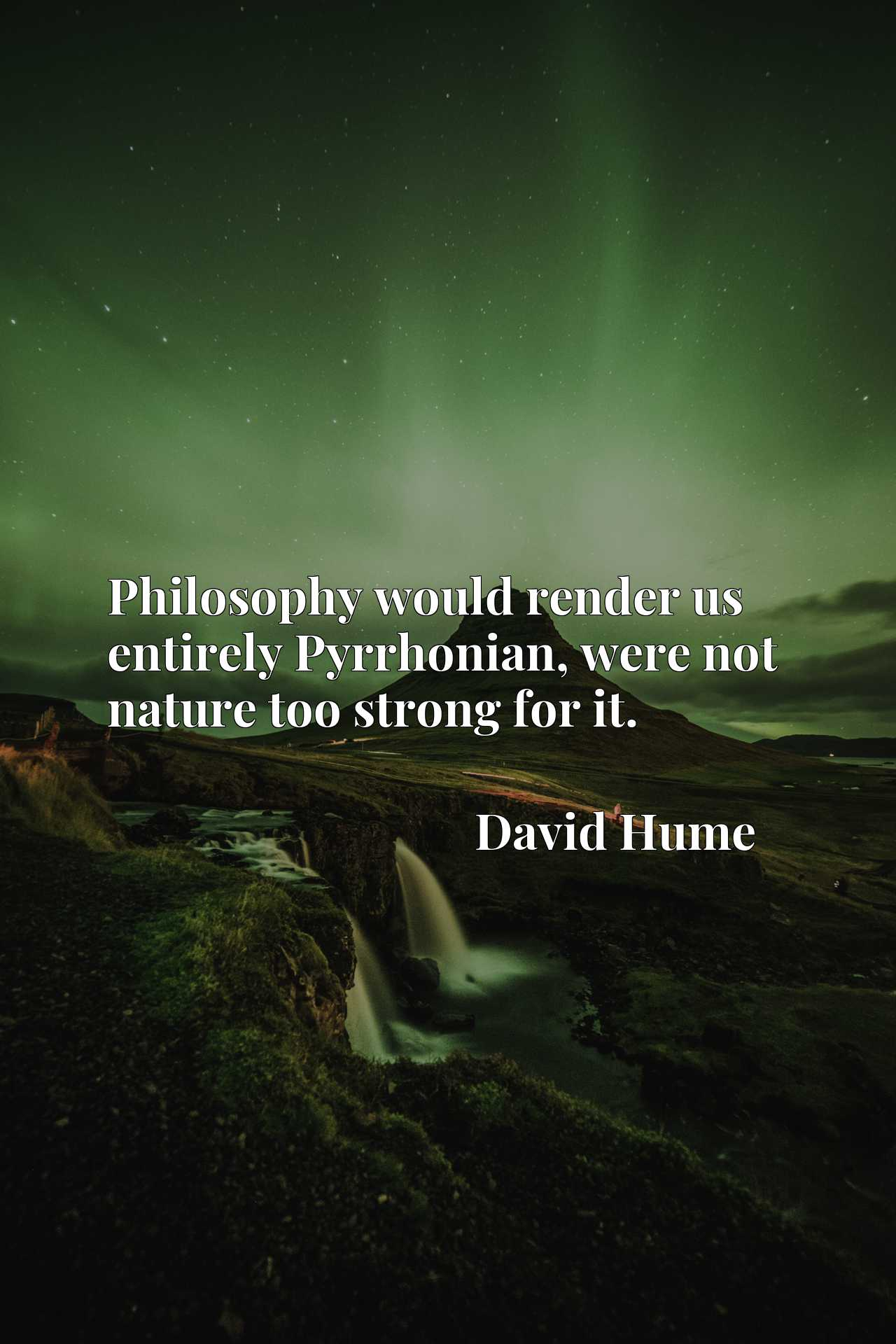 Quote Picture :Philosophy would render us entirely Pyrrhonian, were not nature too strong for it.