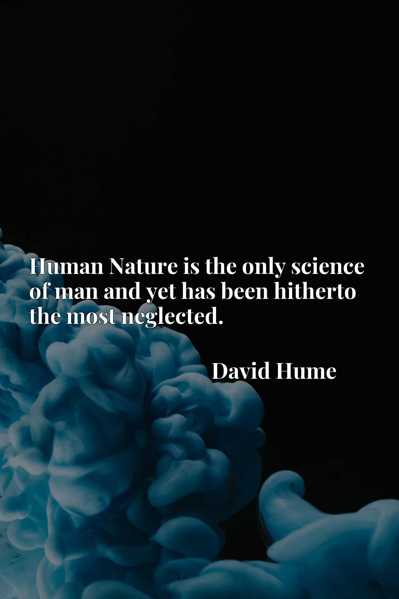 Quote Picture :Human Nature is the only science of man and yet has been hitherto the most neglected.