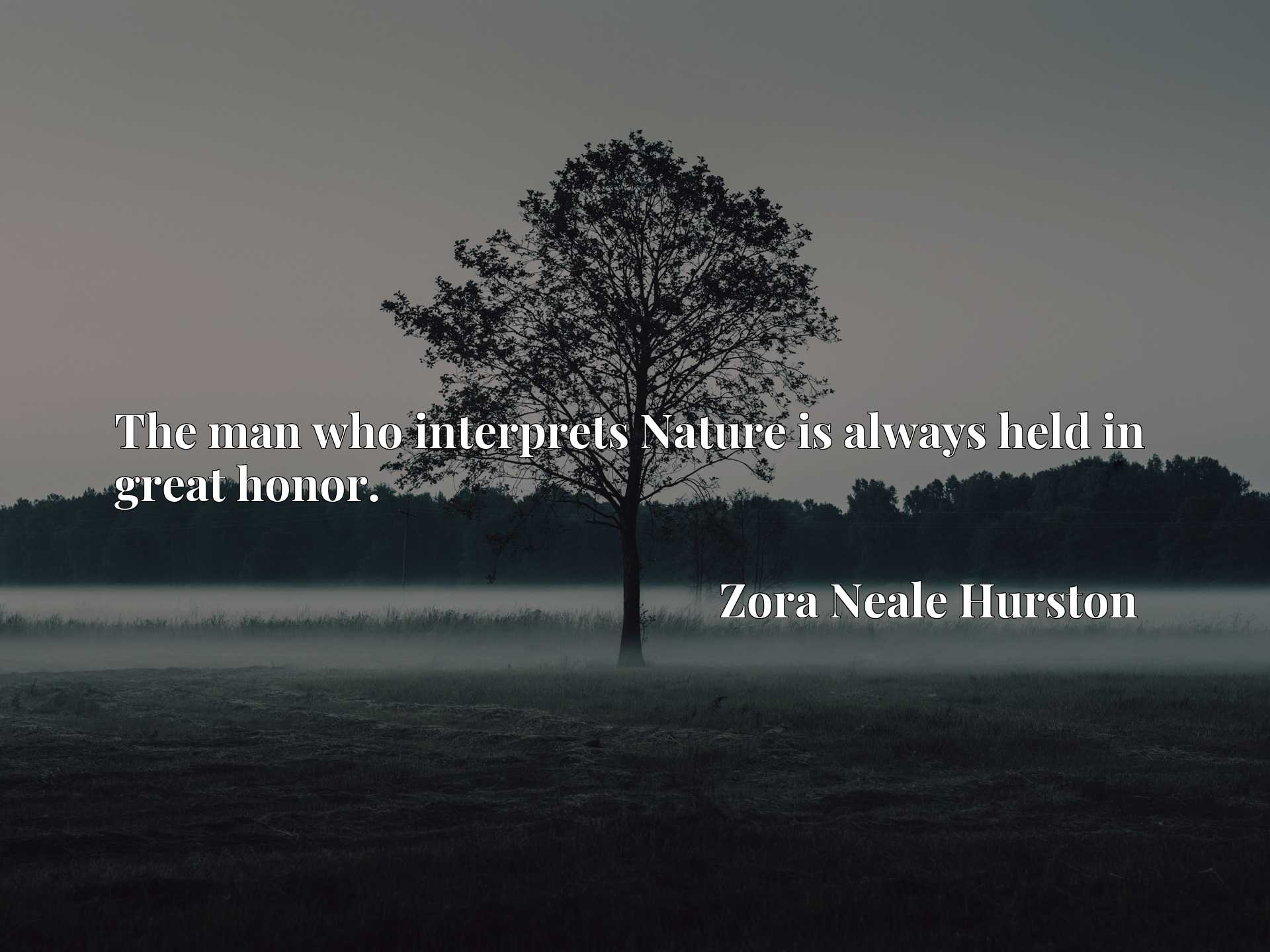 Quote Picture :The man who interprets Nature is always held in great honor.