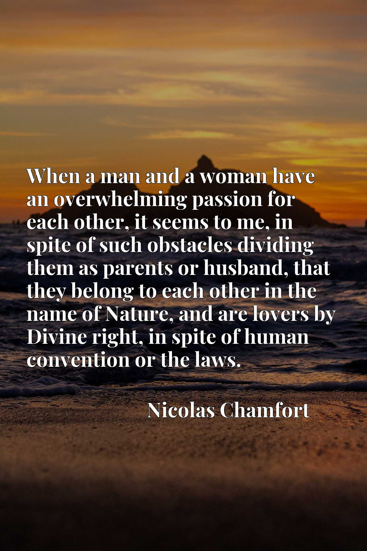 Quote Picture :When a man and a woman have an overwhelming passion for each other, it seems to me, in spite of such obstacles dividing them as parents or husband, that they belong to each other in the name of Nature, and are lovers by Divine right, in spite of human convention or the laws.
