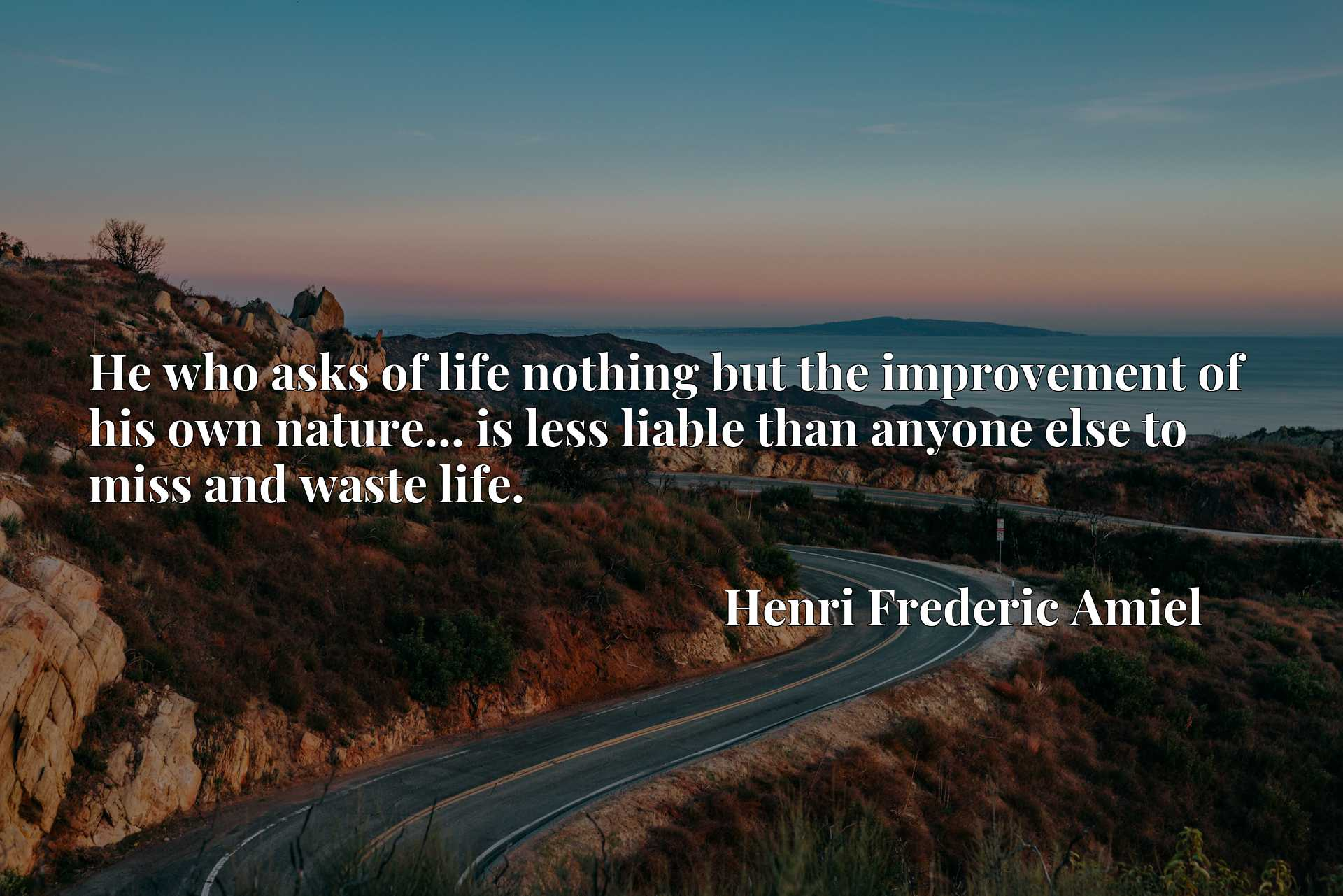 Quote Picture :He who asks of life nothing but the improvement of his own nature... is less liable than anyone else to miss and waste life.