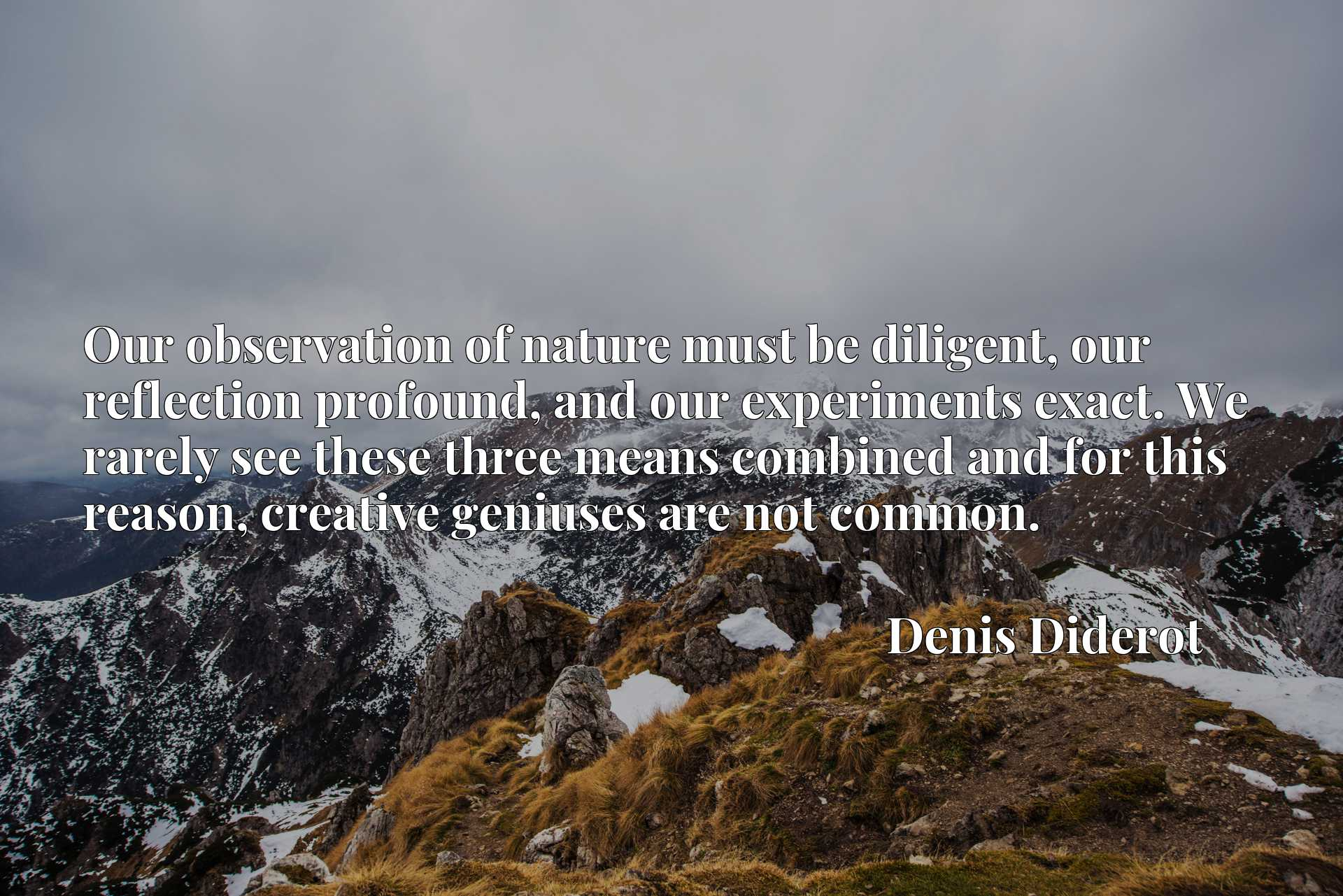 Quote Picture :Our observation of nature must be diligent, our reflection profound, and our experiments exact. We rarely see these three means combined and for this reason, creative geniuses are not common.