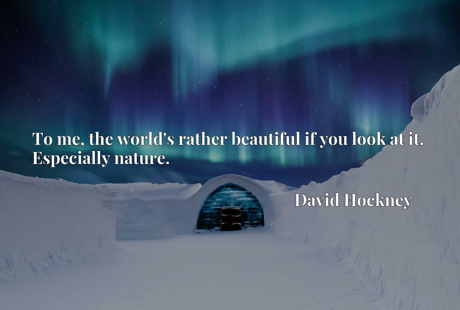 Quote Picture :To me, the world's rather beautiful if you look at it. Especially nature.