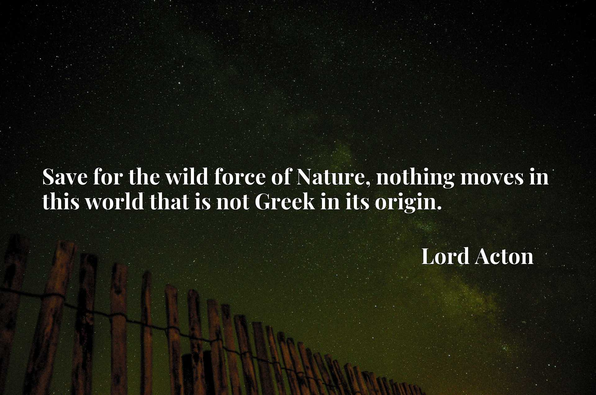 Quote Picture :Save for the wild force of Nature, nothing moves in this world that is not Greek in its origin.