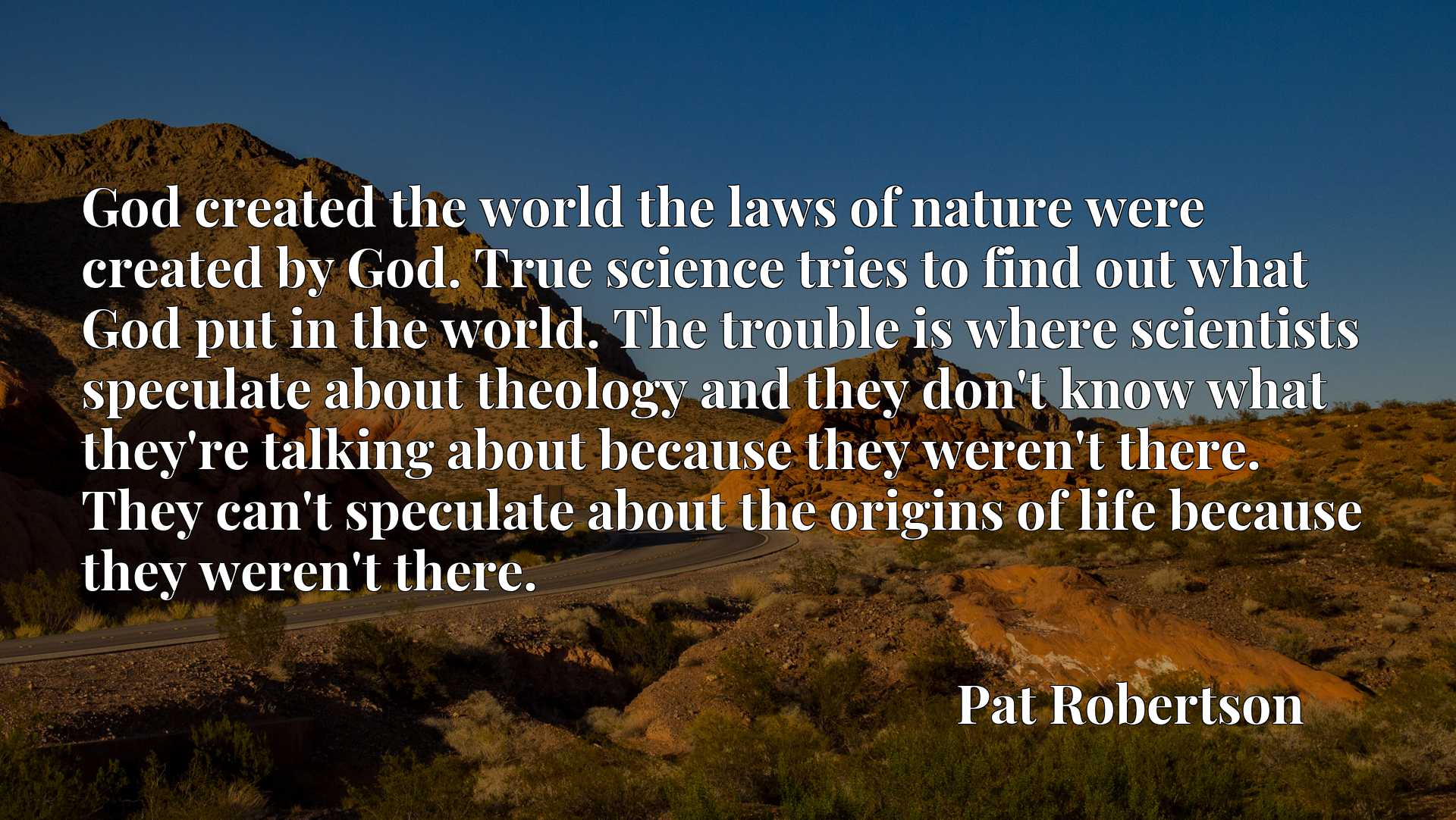God created the world the laws of nature were created by God. True science tries to find out what God put in the world. The trouble is where scientists speculate about theology and they don't know what they're talking about because they weren't there. They can't speculate about the origins of life because they weren't there.
