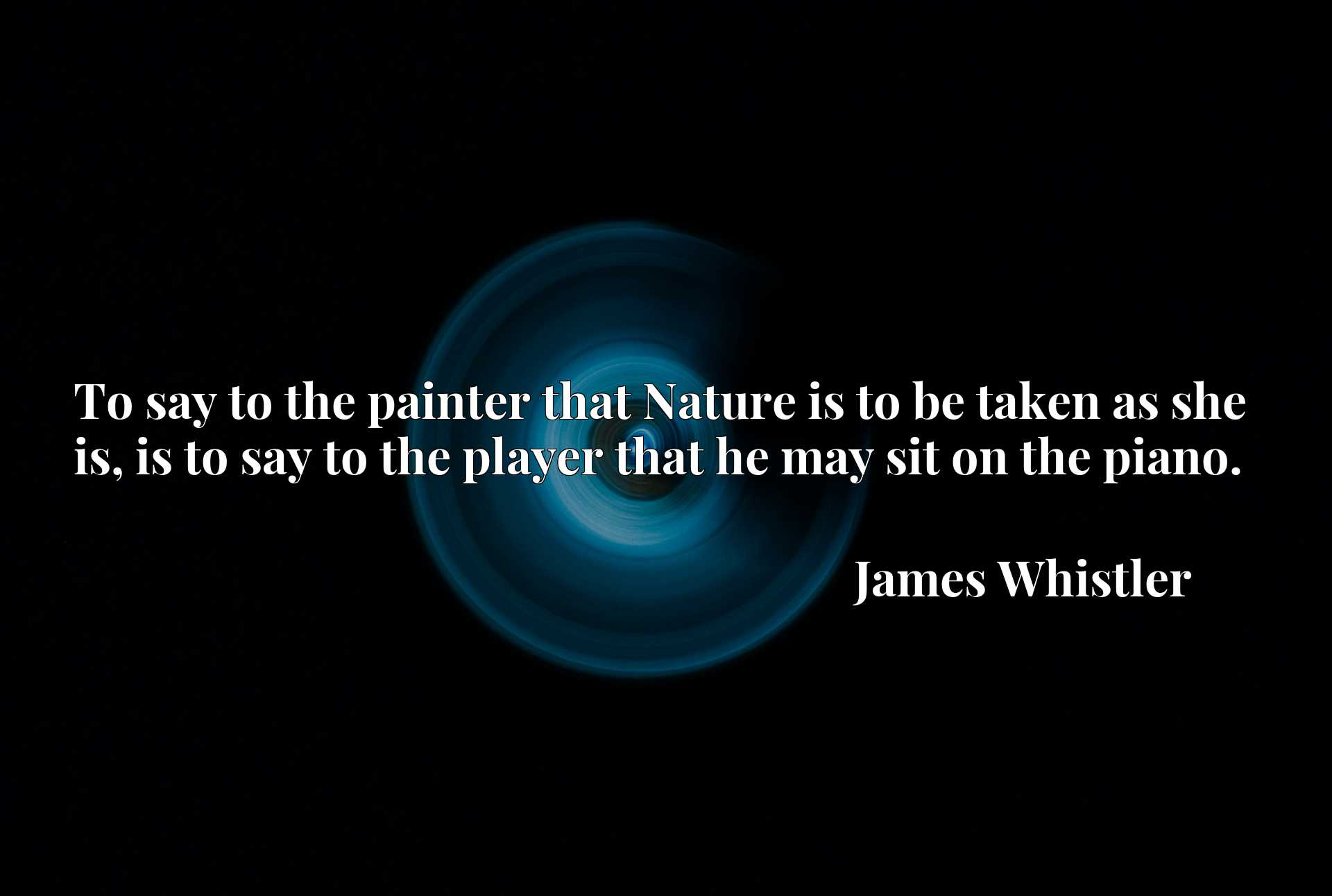 Quote Picture :To say to the painter that Nature is to be taken as she is, is to say to the player that he may sit on the piano.
