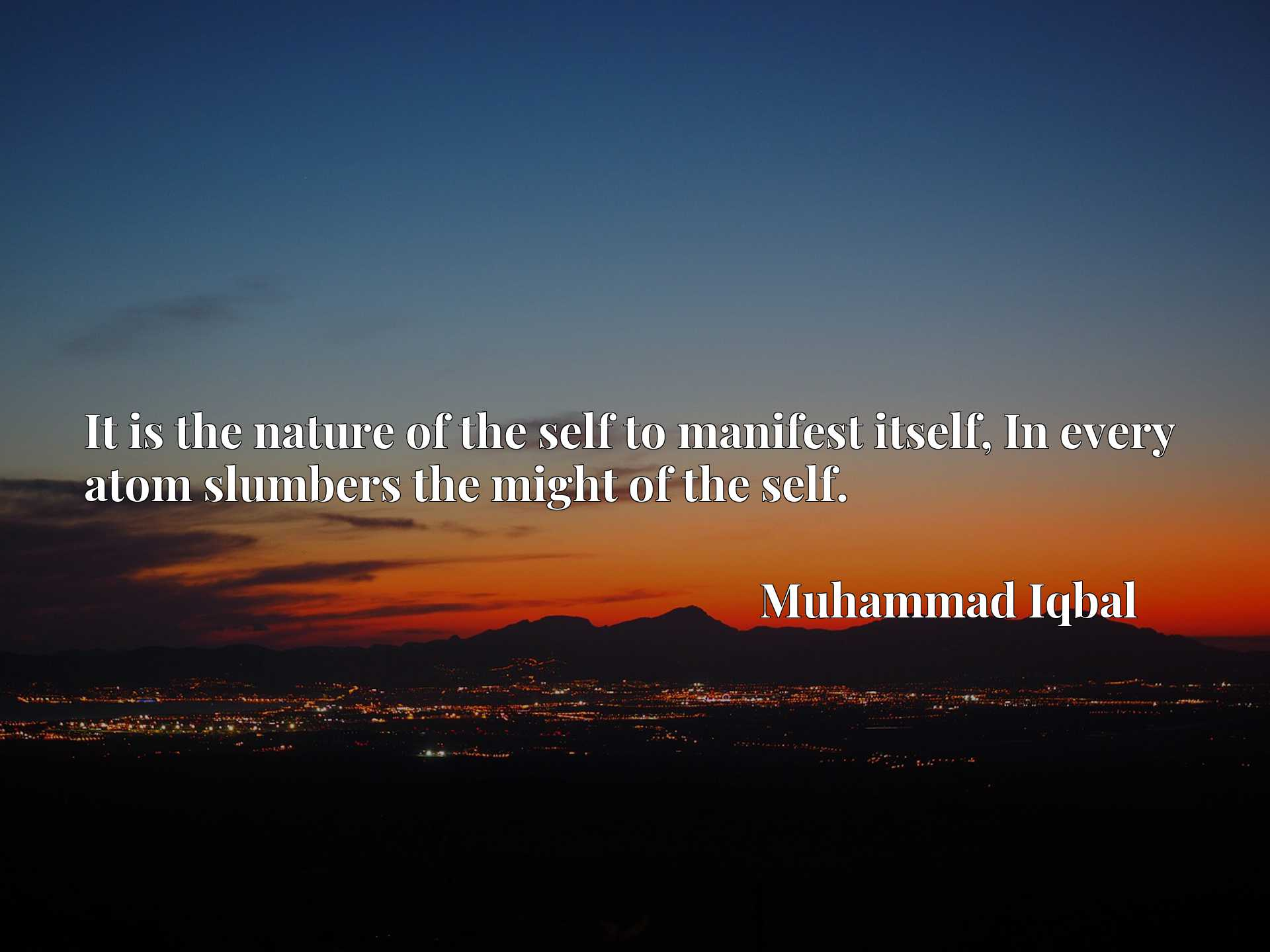 Quote Picture :It is the nature of the self to manifest itself, In every atom slumbers the might of the self.